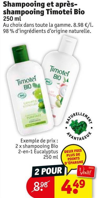 Shampooing et après- shampooing Timotei Bio 250 ml Au choix dans toute la gamme. 8.98 €/1. 98% d'ingrédients d'origine naturelle. Timotei BIO 4 Timotel BIO ELLEM NATUA MENT AVANI TAGEUY Exemple de prix : 2 x shampooing Bio 2-en-1 Eucalyptus 250 ml DEUX FOIS PLUS DE POINTS D'ÉPARGNE 2 POUR Vous 898 449