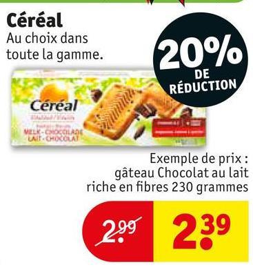 Céréal Au choix dans toute la gamme. 20% DE RÉDUCTION Céréal VELK CHOCOLATE U .CHOCOLAT Exemple de prix : gâteau Chocolat au lait riche en fibres 230 grammes 299 239