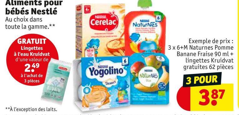 Aliments pour bébés Nestlé Au choix dans toute la gamme.** Cerelac NOUN NaturNes GRATUIT Lingettes à l'eau Kruidvat d'une valeur de 249 NEWS Exemple de prix : 3 x 6+M Naturnes Pomme Banane Fraise 90 ml + lingettes Kruidvat gratuites 62 pièces 3 POUR NE Yogolino à l'achat de 3 pièces Natura De 387 **À l'exception des laits.