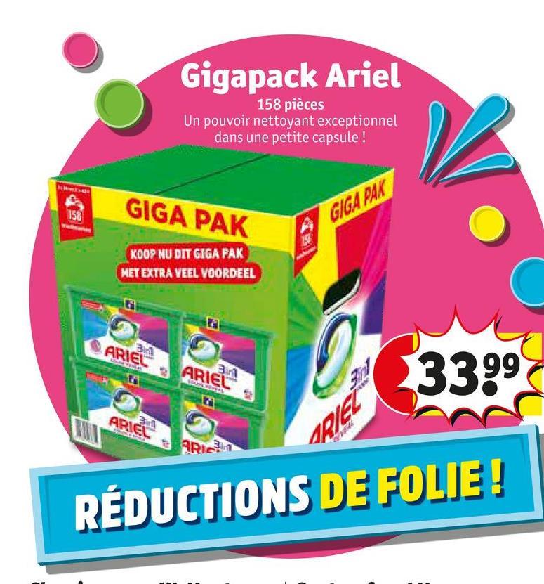 Gigapack Ariel 158 pièces Un pouvoir nettoyant exceptionnel dans une petite capsule ! GIGA PAK GIGA PAK KOOP NU DIT GIGA PAK MET EXTRA VEEL VOORDEEL ARIEL ARIEL ARIEL SHA ARI ARIC REDUCTIONS DE FOLIE!