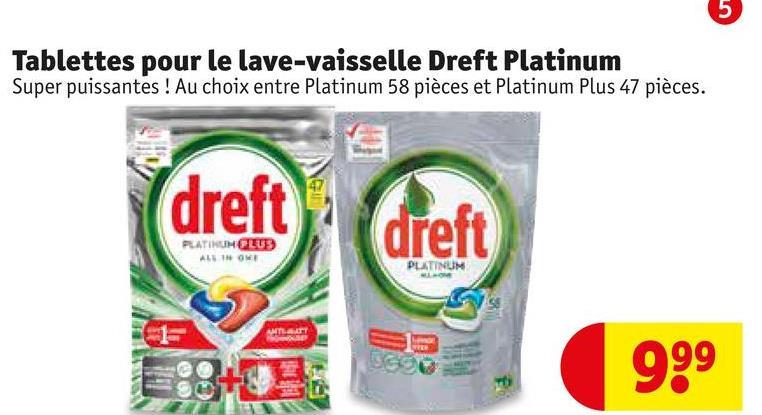 Tablettes pour le lave-vaisselle Dreft Platinum Super puissantes ! Au choix entre Platinum 58 pièces et Platinum Plus 47 pièces. drett PLATINCH CLUB ALTHON PLATINUM DO 999