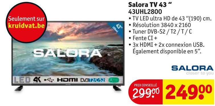"""Seulement sur kruidvat.be Salora TV 43"""" 43UHL2800 • TV LED ultra HD de 43""""(190) cm. • Résolution 3840 x 2160 • Tuner DVB-S2/T2/T/C • Fente CI+ • 3x HDMI + 2x connexion USB. Également disponible en 5"""". SALORA SALORA closer to you LED 4 HOMI DIBITION PRIX CONSEILLE 29990 24900"""