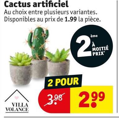 Cactus artificiel Au choix entre plusieurs variantes. Disponibles au prix de 1.99 la pièce. ème MOITIÉ PRIX 2 POUR 398 299 VILLA VOLANCE