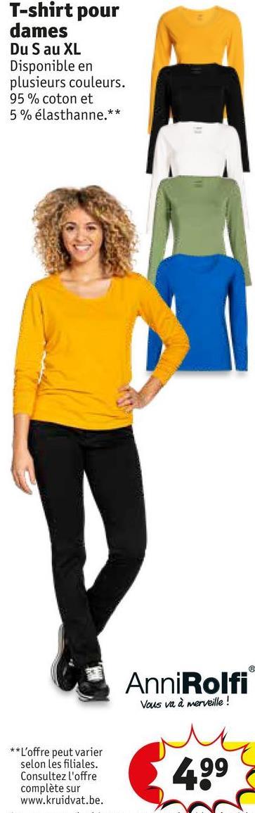 T-shirt pour dames Du S au XL Disponible en plusieurs couleurs. 95% coton et 5% élasthanne.** AnniRolfi Vous va à merveille! ** L'offre peut varier selon les filiales. Consultez l'offre complète sur www.kruidvat.be. 499