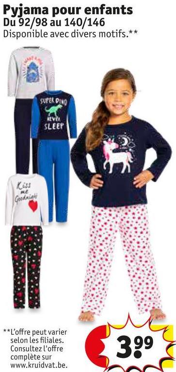 Pyjama pour enfants Du 92/98 au 140/146 Disponible avec divers motifs.** SUFER DINO EVE SLEEP Cess Gowda ** L'offre peut varier selon les filiales. Consultez l'offre complète sur www.kruidvat.be. 399