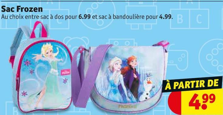 Sac Frozen Au choix entre sac à dos pour 6.99 et sac à bandoulière pour 4.99.B À PARTIR DE 499