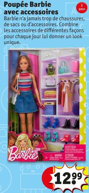ans+ Poupée Barbie avec accessoires Barbie n'a jamais trop de chaussures, de sacs ou d'accessoires. Combine les accessoires de différentes façons pour chaque jour lui donner un look unique. O OU 1299