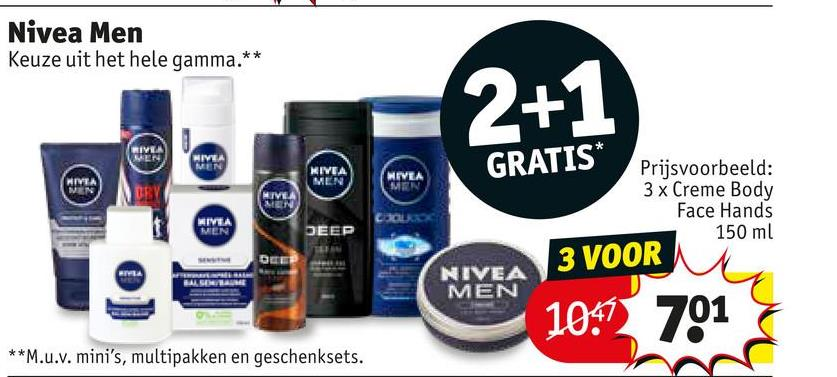 Nivea Men Keuze uit het hele gamma.** NIVEA MEN GRATIS* MIVEA MEN Prijsvoorbeeld: 3 x Creme Body Face Hands 150 ml 3 VOOR HIMA VEN DEEP NIVEA MEN 10: 701 **M.u.v. mini's, multipakken en geschenksets.
