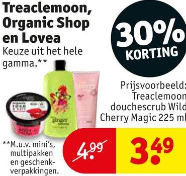 Treaclemoon, Organic Shop en Lovea Keuze uit het hele 30% KORTING gamma.** Prijsvoorbeeld Treaclemoon douchescrub Wild Cherry Magic 225 ml **M.u.v. mini's, multipakken en geschenk- verpakkingen. 349