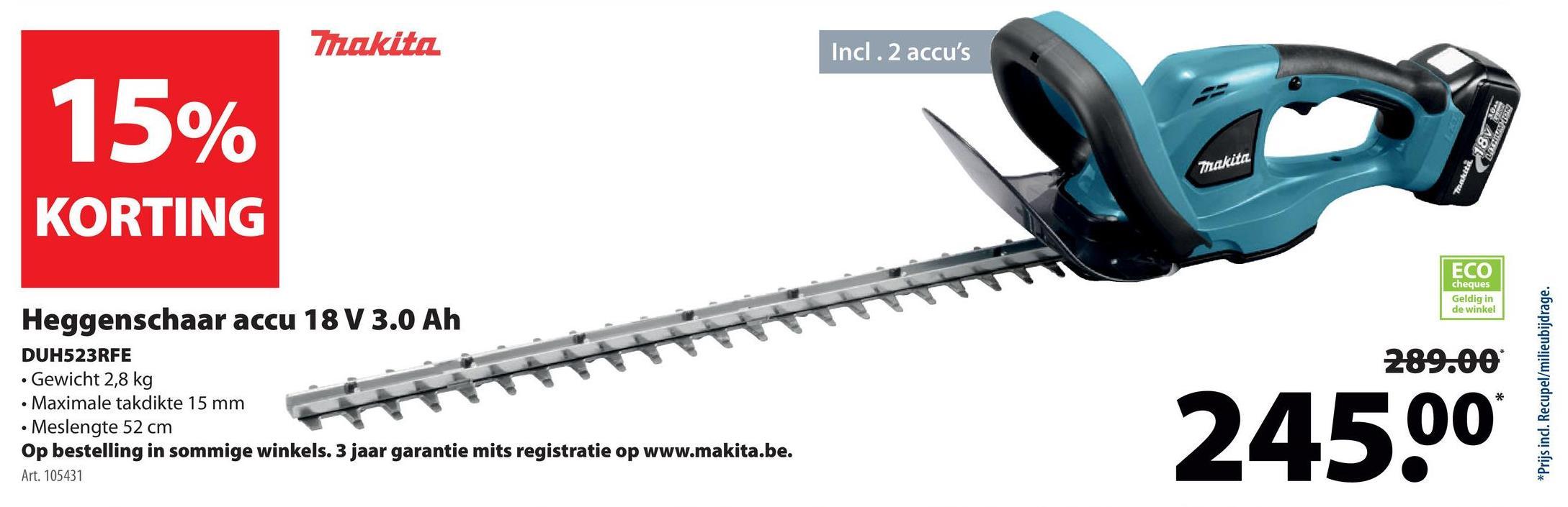 Trakita Incl.2 accu's 15% Makita Trustega KORTING ECO cheques Geldig in de winkel 289.00 Heggenschaar accu 18 V 3.0 Ah DUH523RFE • Gewicht 2,8 kg • Maximale takdikte 15 mm • Meslengte 52 cm Op bestelling in sommige winkels. 3 jaar garantie mits registratie op www.makita.be. Art. 105431 245.00 *Prijs inc. Recupel/milieubijdrage.