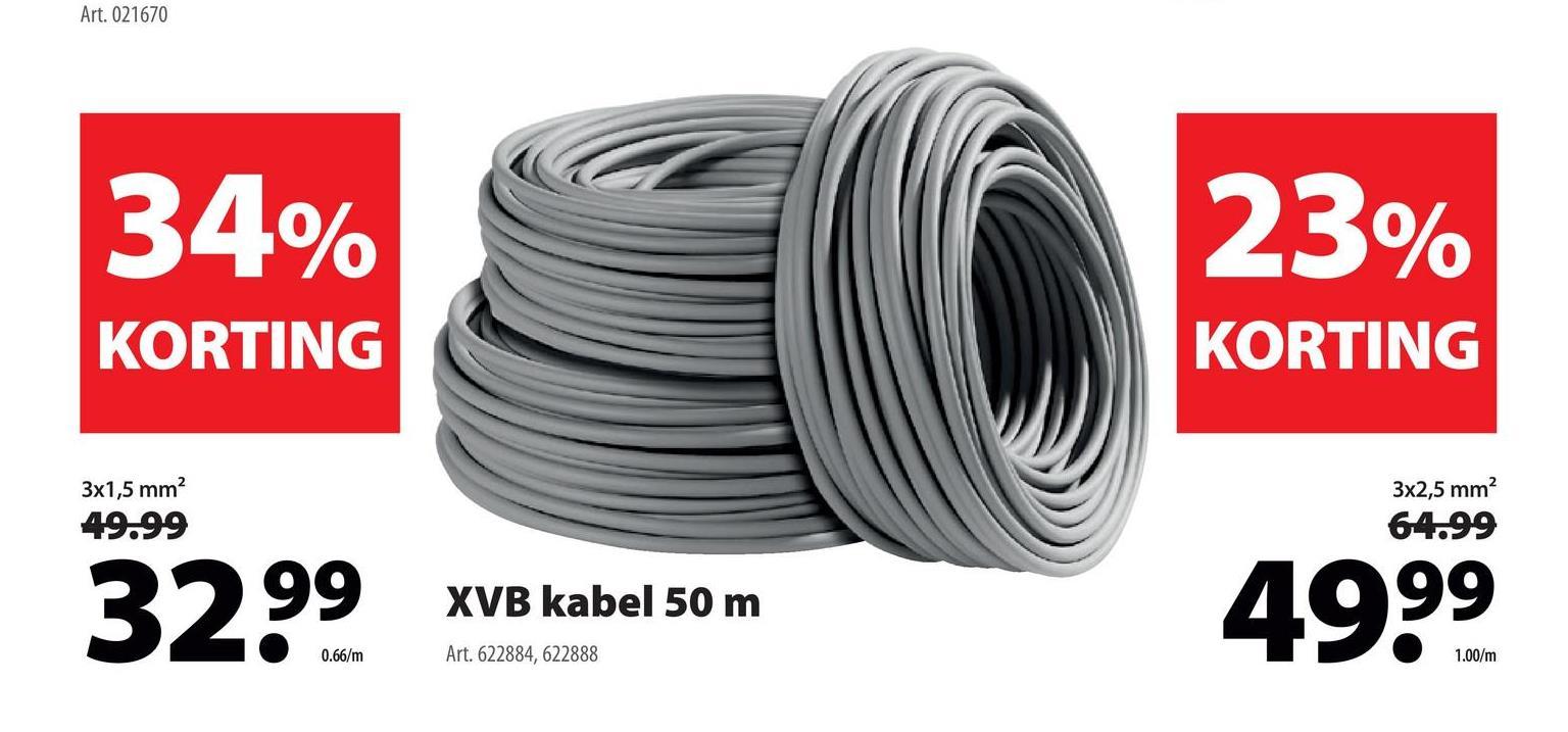 Art. 021670 34% 23% KORTING KORTING 3x1,5 mm? 49.99 3x2,5 mm 64.99 3 XVB kabel 50 m 4999 0.66/m Art. 622884,622888 1.00/m