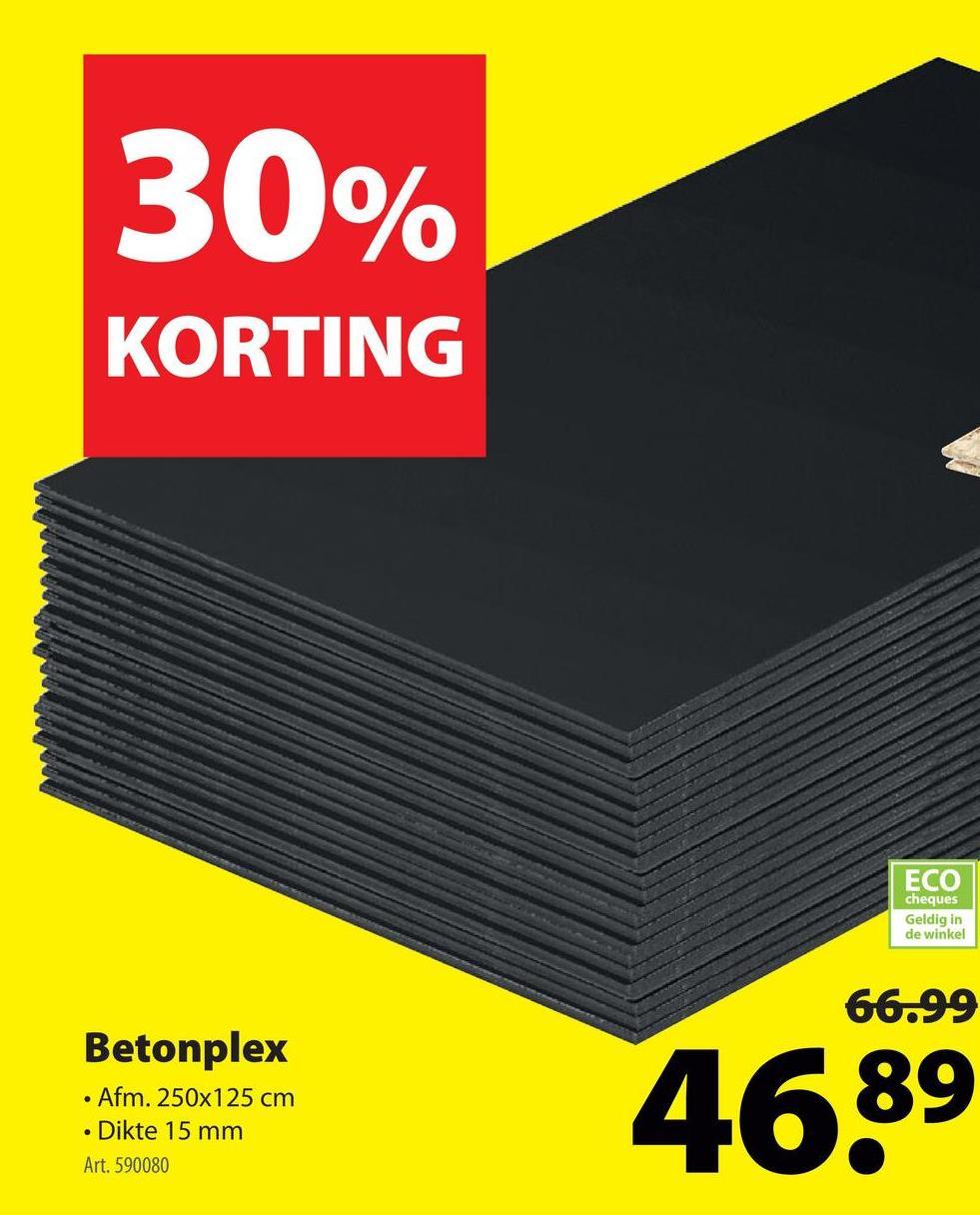 30% KORTING ECO cheques Geldig in de winkel 66.99 Betonplex • Afm. 250x125 cm • Dikte 15 mm Art. 590080 Betonplex 4639