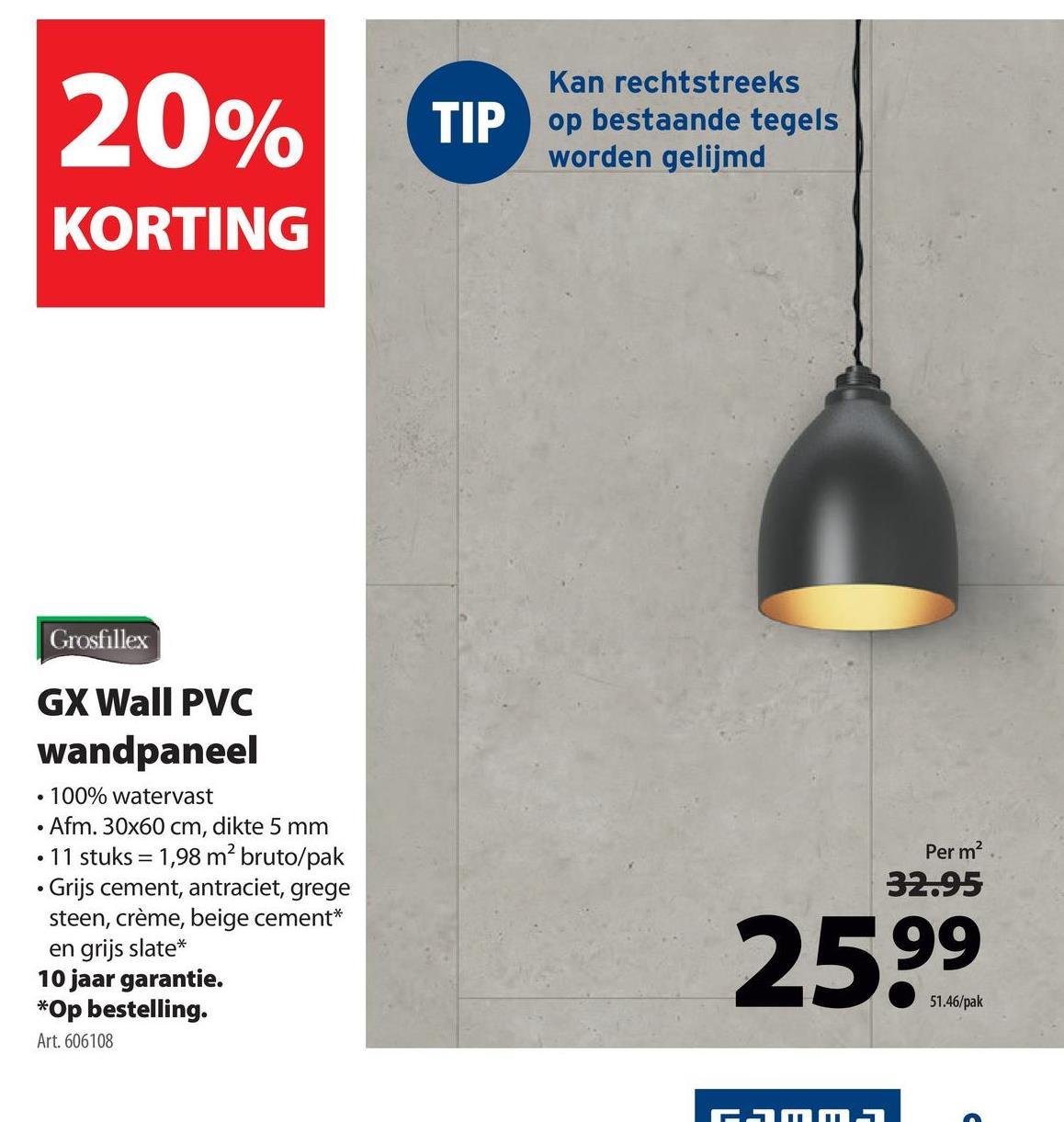 20% TIP Kan rechtstreeks op bestaande tegels worden gelijmd KORTING Grosfillex Per m2 GX Wall PVC wandpaneel • 100% watervast • Afm. 30x60 cm, dikte 5 mm • 11 stuks = 1,98 m² bruto/pak • Grijs cement, antraciet, grege steen, crème, beige cement* en grijs slate* 10 jaar garantie. *Op bestelling. Art. 606108 32.95 2599 51.46/pak Emma
