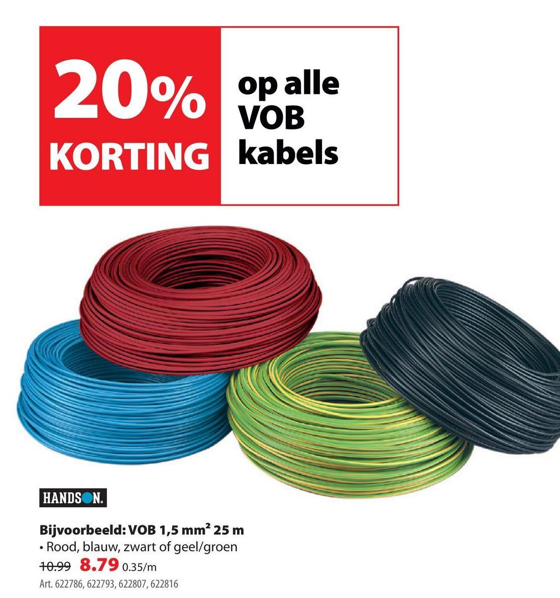 20% NOBIS KORTING kabels HANDSON Bijvoorbeeld: VOB 1,5 mm² 25 m • Rood, blauw, zwart of geel/groen 10.99 8.79 0.35/m Art. 622786, 622793, 622807, 622816