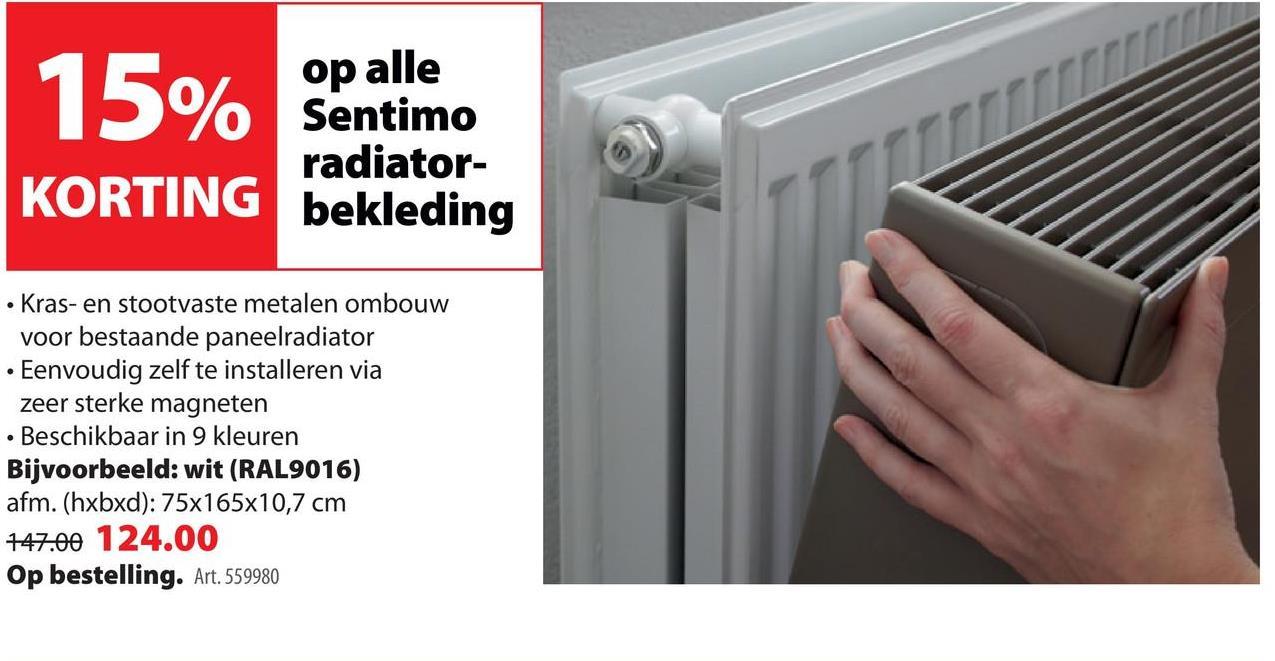 Sentimo radiatorbekleding De Sentimo radiatorbekleding is 'the thing' als jij je oude radiator in een handomdraai wil vernieuwen, zonder breek- of hakwerk. De radiatorbekleding met optimale warmtegeleiding bestaat uit een metalen cover en is eenvoudig te bevestigen met de bijgeleverde magneten, die supersterk zijn. Beschikbaar in verschillende kleuren en formaten. Tip: bij ons doe-het-zelf-advies vind je een video waarin we je stap voor stap uitleggen hoe jij je radiator in een nieuw jasje steekt.