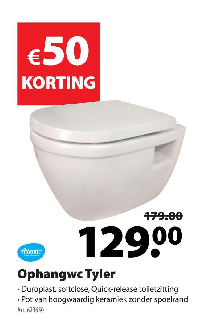 €50 KORTING 179.00 129.00 Atlantic Ophangwc Tyler • Duroplast, softclose, Quick-release toiletzitting • Pot van hoogwaardig keramiek zonder spoelrand Art. 623650