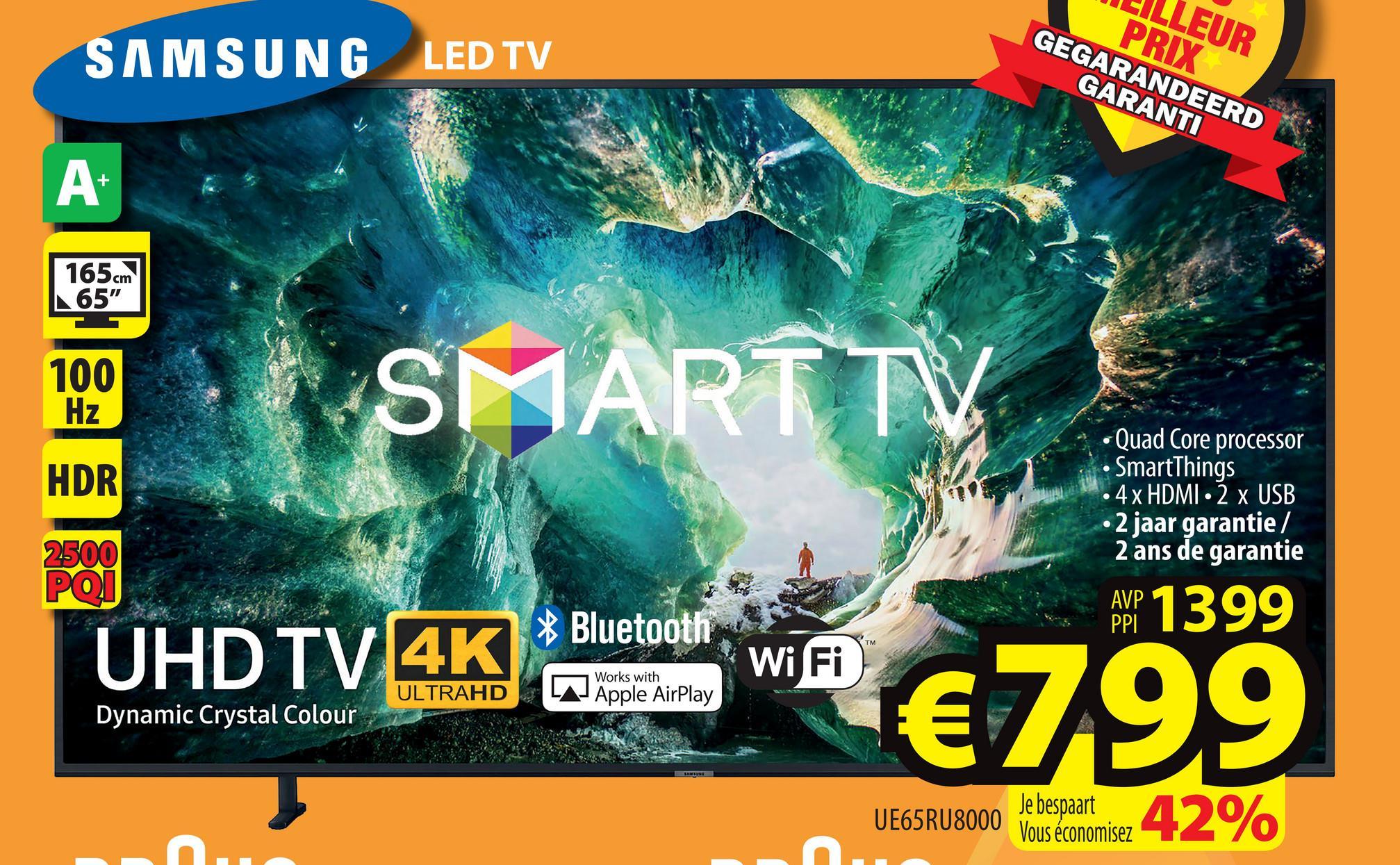 "LILLEUR PRIX GEGARANDEERD GARANTI SAMSUNG LED TV 165 cm 65"" 100 Hz HDR hot SMART TV UHDTVAK) 3 € 799 • Quad Core processor • SmartThings • 4x HDMI - 2 x USB • 2 jaar garantie / 2 ans de garantie 2500 ΡΟΙ AMP 1399 * Bluetooth UHD TV 14K Wi Fi Works with ULTRAHD LAJ Apple AirPlay Dynamic Crystal Colour UE65RU8000 Je bespaart Vous économisez"