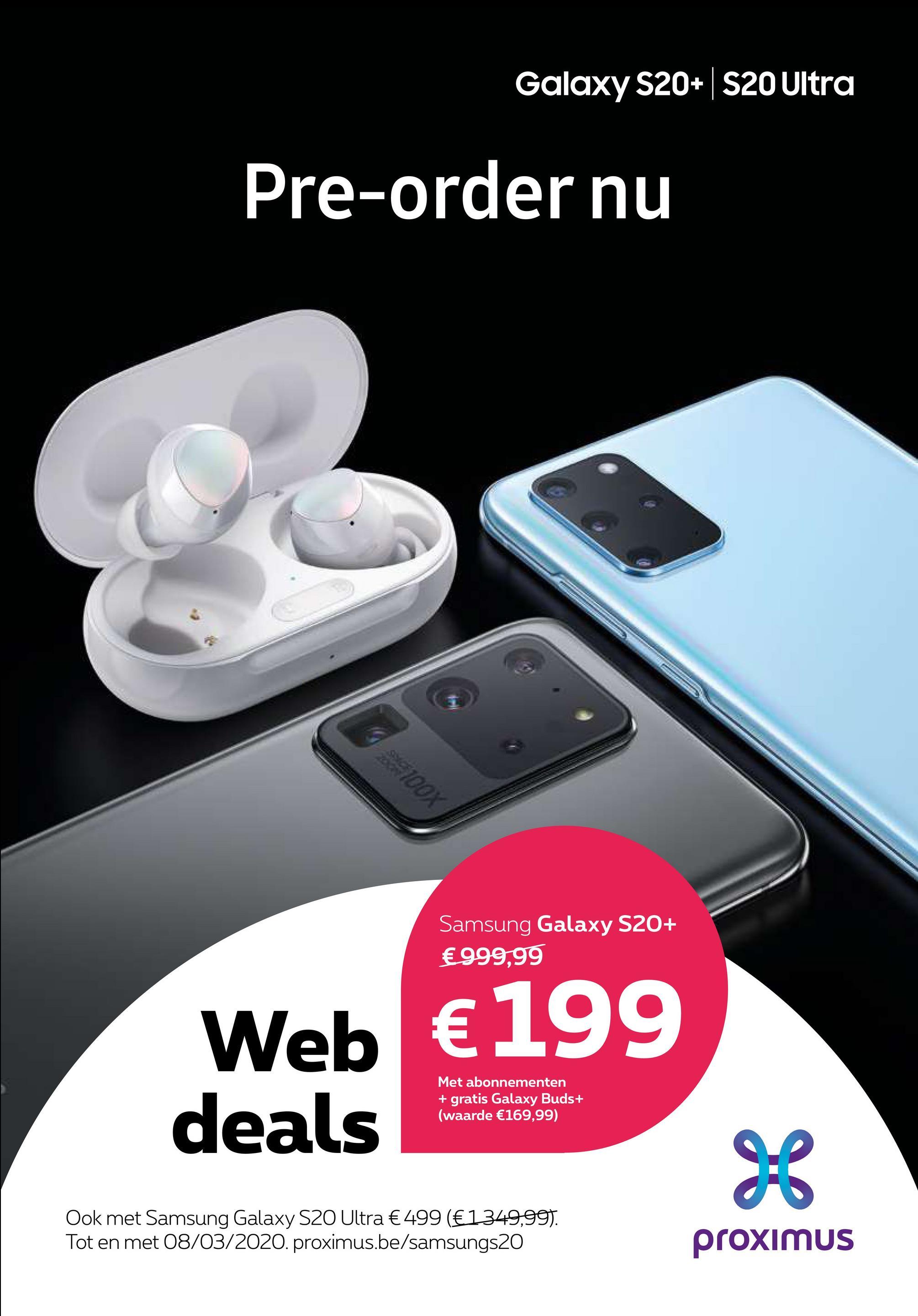 Galaxy S20+ S20 Ultra Pre-order nu ng 100% Samsung Galaxy S20+ €999,99 Web € 199 deals Met abonnementen + gratis Galaxy Buds+ (waarde €169,99) Ook met Samsung Galaxy S20 Ultra € 499 (€1349,99). Tot en met 08/03/2020. proximus.be/samsungs20 proximus