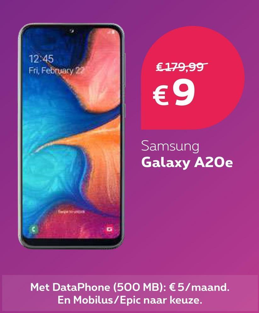 12:45 Fri February 22 €179,99 €9 Samsung Galaxy A20e Met DataPhone (500 MB): €5/maand. En Mobilus/Epic naar keuze.