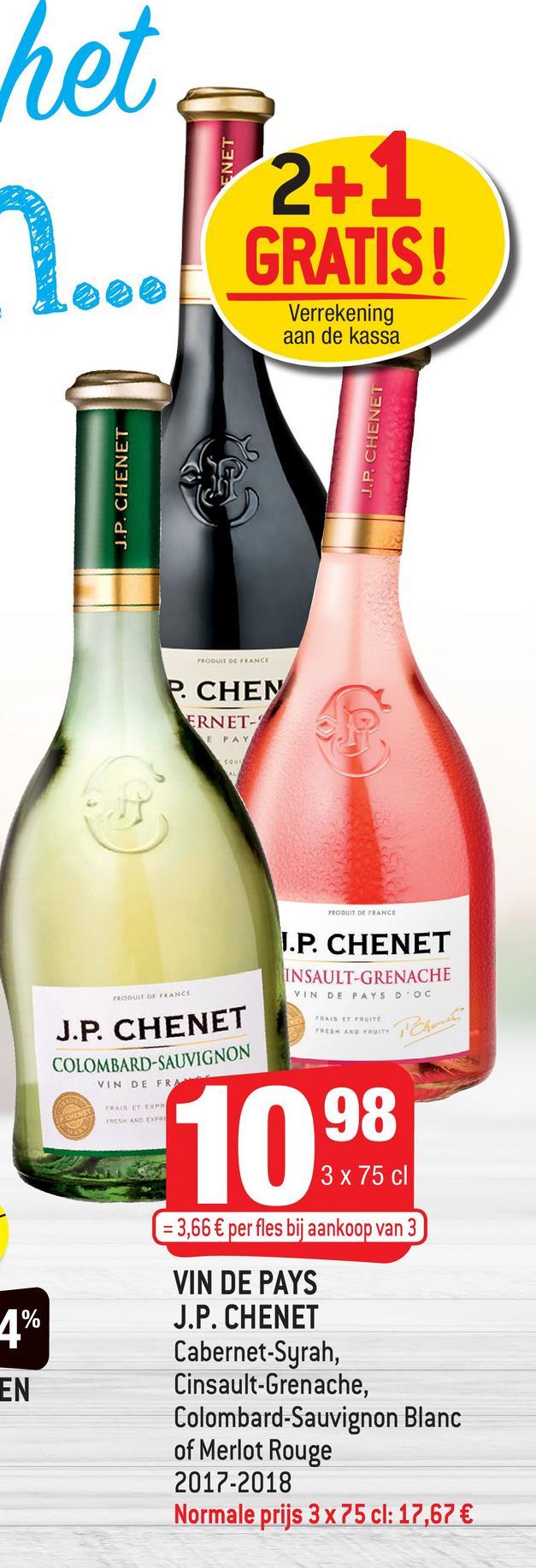 het ENET 2+1 GRATIS! Verrekening aan de kassa J.P. CHENET J.P. CHENET PRODUIT DE FRANCE CHEN ERNET- E PAY PRODUIT DE FRANCE I.P. CHENET INSAULT-GRENACHE VINDE PAYS D'OC PRODUIT DE FRANCE RAIS ET FRUITE ***** AND THE Cher J.P. CHENET COLOMBARD-SAUVIGNON VIN DE FRA RAIS ET EXPR TREE AND 1098 3 x 75 cl = 3,66 € per fles bij aankoop van 3 VIN DE PAYS J.P. CHENET Cabernet-Syrah, Cinsault-Grenache, Colombard-Sauvignon Blanc of Merlot Rouge 2017-2018 Normale prijs 3 x 75 cl: 17,67 €
