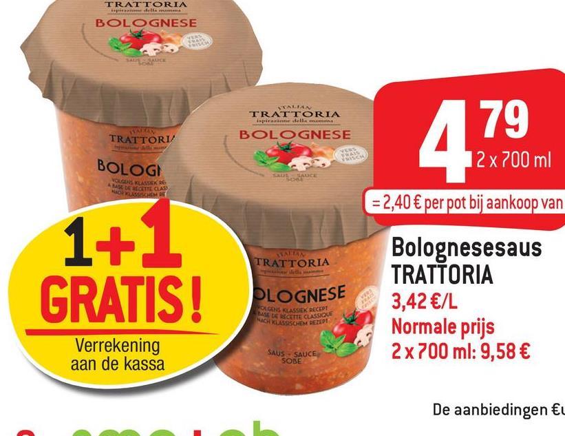 TRATTORIA BOLOGNESE TRATTORIA BOLOGNESE 79 TRATTORI/ • 479 BOLOGI 12 x 700 ml VOLGENS K IEK DE BOTTEN NOBODNO = 2,40 € per pot bij aankoop van TRATTORIA 1+1 GRATIS! PLOGNESE Bolognesesaus TRATTORIA 3,42 €/L Normale prijs 2 x 700 ml: 9,58 € WAGON KLASSIEK RECEPT DE CETTE CLASSIQUE WCH KLASSISCHEM REZEPT Verrekening aan de kassa SAUS SAUCE SOBE De aanbiedingen €u