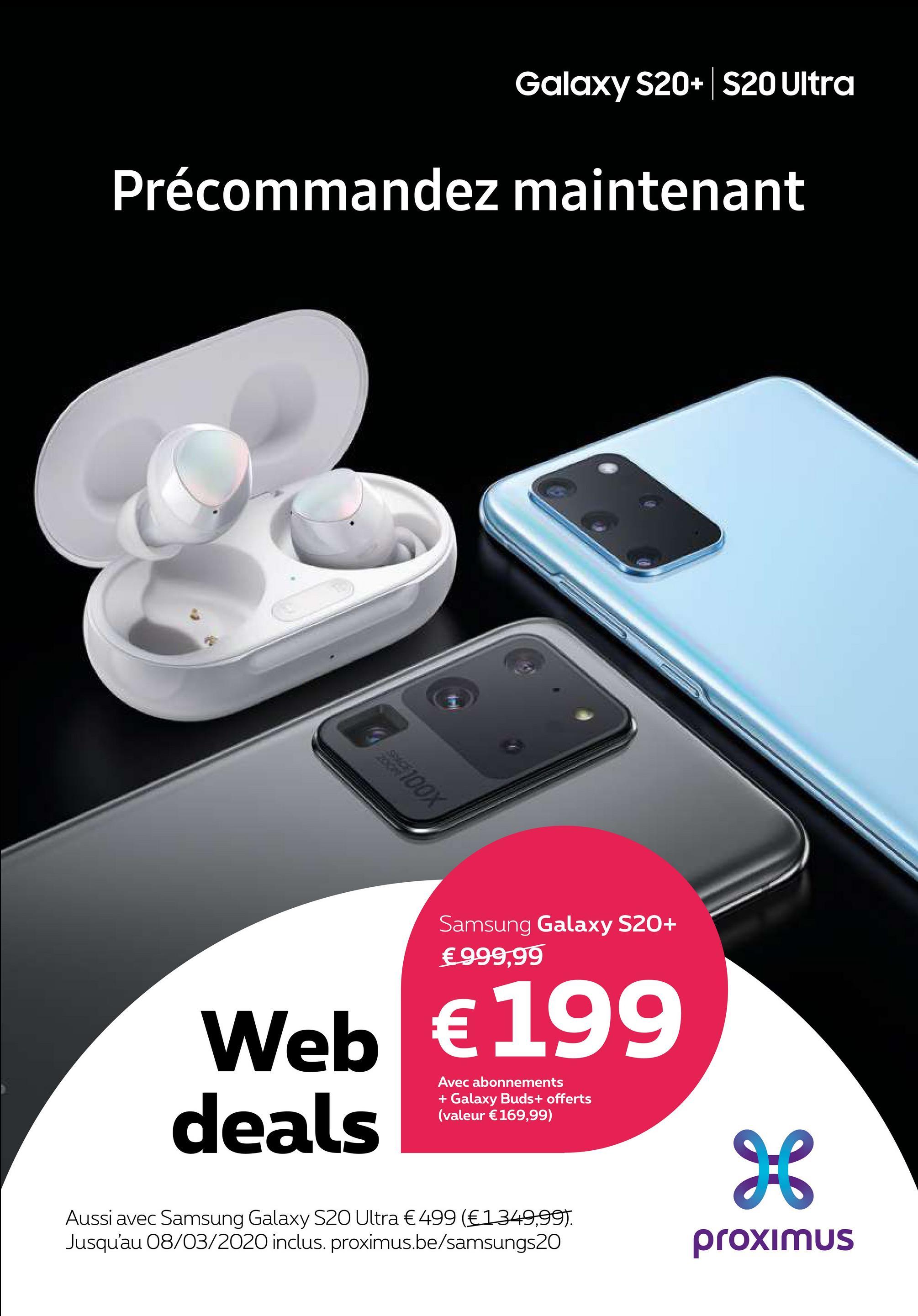 Galaxy S20+ S20 Ultra Précommandez maintenant ng 100% Samsung Galaxy S20+ €999,99 Web € 199 Avec abonnements + Galaxy Buds+ offerts (valeur € 169,99) deals Aussi avec Samsung Galaxy S20 Ultra € 499 (€1349,99). Jusqu'au 08/03/2020 inclus. proximus.be/samsungs20 proximus