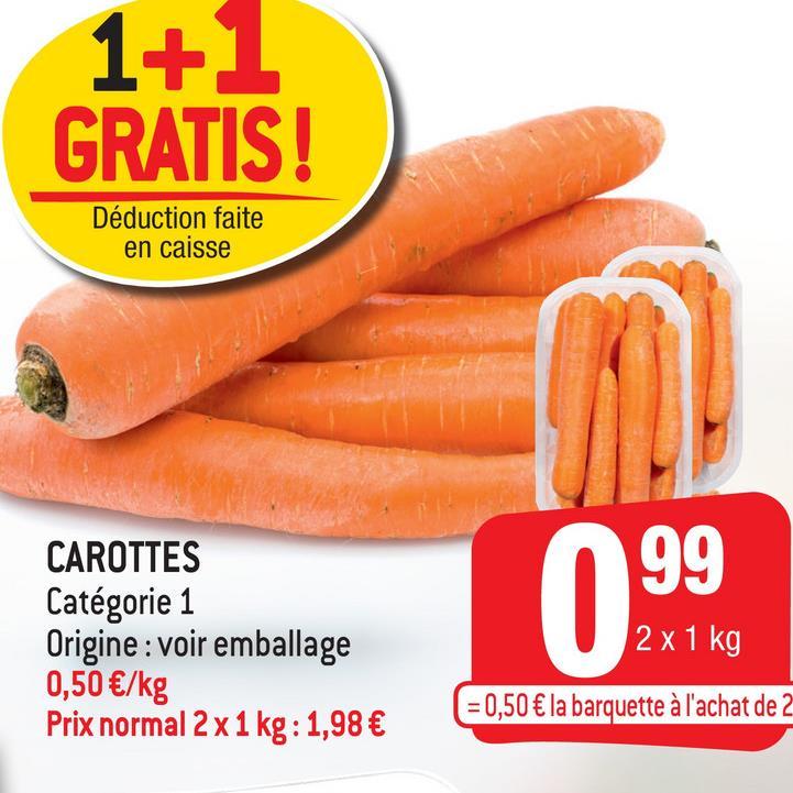 1+1 GRATIS! Déduction faite en caisse 99 CAROTTES Catégorie 1 Origine : voir emballage 0,50 €/kg Prix normal 2 x 1 kg : 1,98 € 2 x 1 kg ( = 0,50 € la barquette à l'achat de 2