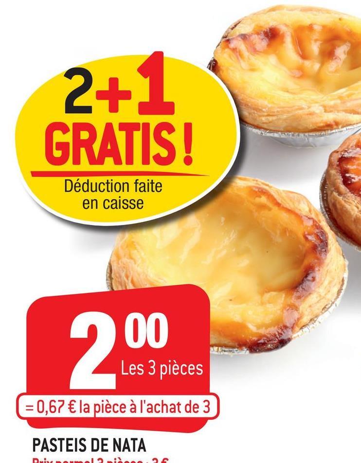 2+1 GRATIS! Déduction faite en caisse 00 Les 3 pièces ( = 0,67 € la pièce à l'achat de 3 PASTEIS DE NATA DALA