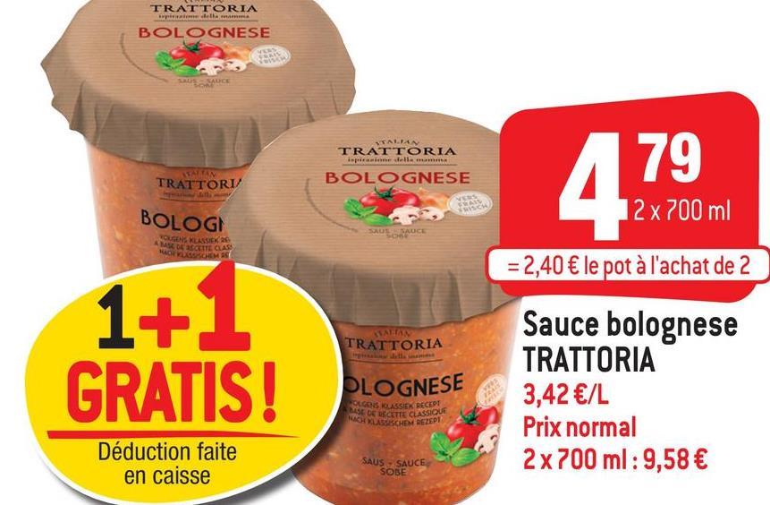 TRATTORIA BOLOGNESE TRATTORIA BOLOGNESE 179 TRATTORI/ BOLOG 12 x 700 ml VOUGES RUSSISK 26 ME DE CETTE CLASS MOVES = 2,40 € le pot à l'achat de 2 TRATTORIA 1+1 GRATIS! PLOGNESE Sauce bolognese TRATTORIA 3,42 €/L Prix normal 2 x 700 ml : 9,58 € SEGONS KLASSIEK RECEPT SE DE CETTE CLASSIQUE NA C H DEZEPT Déduction faite en caisse SAUS SAUCE SOBE