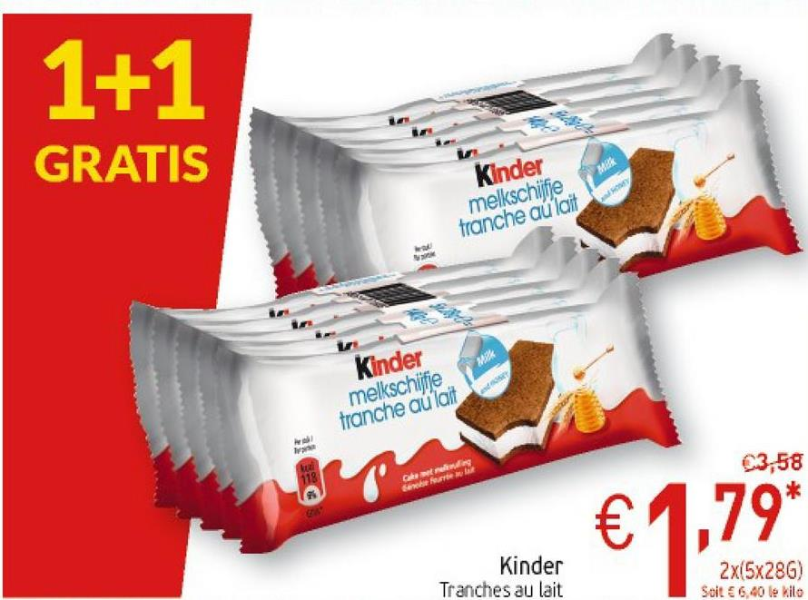 1+1 GRATIS Kinder melkschifje franche au lait Kinder m elkschlifie franche au lait 23,58 €1,79 Kinder Tranches au lait 2x(5x28G) Soit 66,40 le kilo