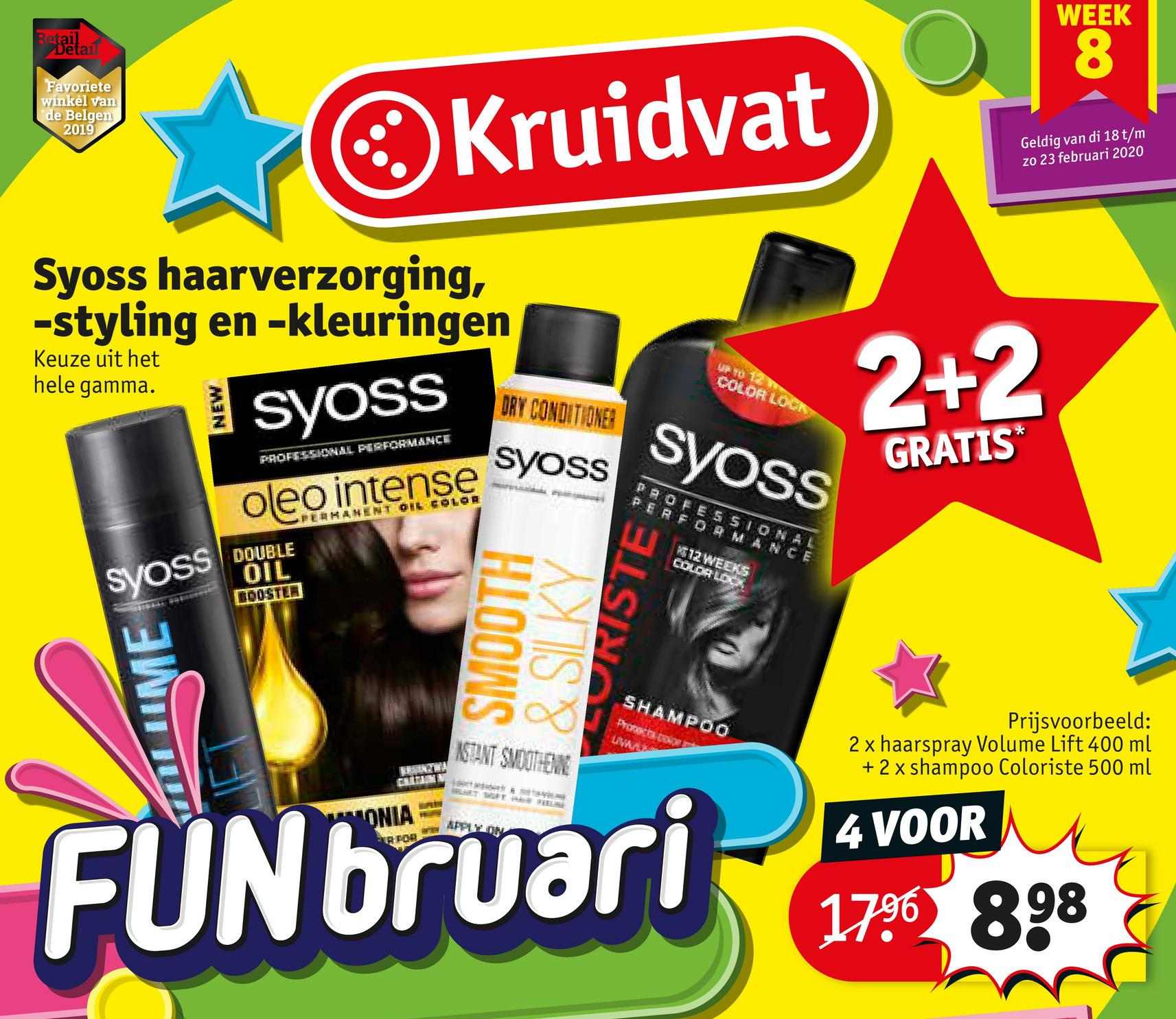 WEEK Betzetan Favoriete winkel van de Belgen 2019 Kruidvat Geldig van di 18 t/m zo 23 februari 2020 Keuze uit het hele gamma. Syoss haarverzorging, -styling en -kleuringen I SYOSS COLOA LOCK 2+2 ORY CONDITIONER SYOSS PROFESSIONAL PERFORMANCE GRATIS oleo intense Voss PERMANENT OIL COLOR DOUBLE SVOSS OIL HIOOWS & SILKY LEURISTE SHAMPOO Protect WA NSTANT SMOOTHEW Prijsvoorbeeld: 2 x haarspray Volume Lift 400 ml + 2 x shampoo Coloriste 500 ml ONIA APPLZ 4 VOOR POB FUNbruari no 1796 898