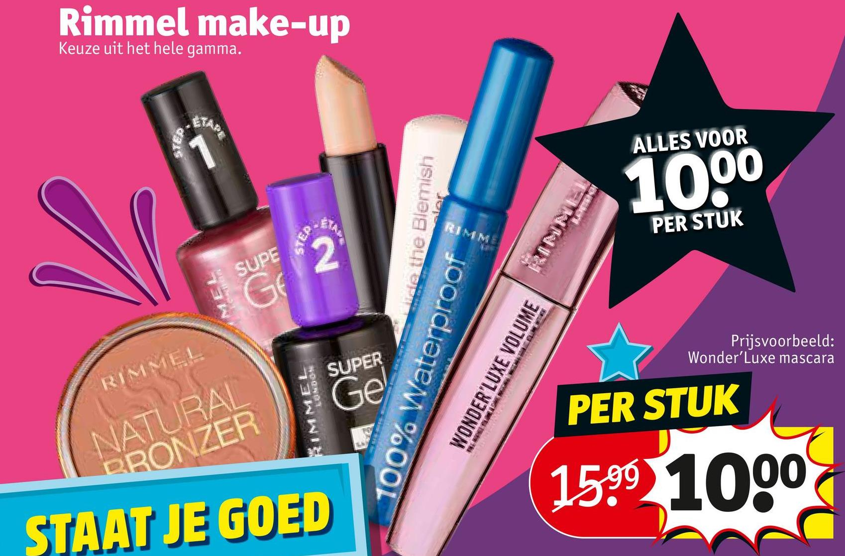 Rimmel make-up Keuze uit het hele gamma. ALLES VOOR 1000 Ide the Blemish PER STUK PER STUK SUPE Prijsvoorbeeld: Wonder'Luxe mascara SUPER RIMMEL 100% Waterproof WONDER'LUXE VOLUME ONNI PER STUK NATURAL DRONZER 1599 1000 STAAT JE GOED