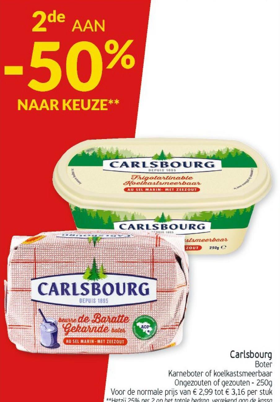 2de AAN -50% NAAR KEUZE** CARLSBOURG RU OR DEPUIS 1805 rigatartinable Koelkaatameerbaar AU SELMARIN MET ZEEZOUT CARLSBOURG stameerbaar ZOUT 250g CARLSBOURG DEPUIS 1835 beurre de Baratte Gekarnde boter AOP AU SEL MARIN-MET ZEEZOUT Carlsbourg Boter Karneboter of koelkastsmeerbaar Ongezouten of gezouten - 2509 Voor de normale prijs van € 2,99 tot € 3,16 per stuk **Hetzii 250 ner 2 on het totale hedno vprevention de kossa