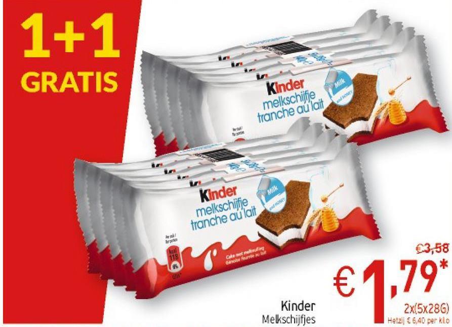 1+1 GRATIS Kinder melkschitje tranche au lait wek Kinder melkschife tranche au lait ing 23,58 Cater Feb €1.79* Kinder Melkschijfjes 2x(5x286) Het21 € 6,40 per klo