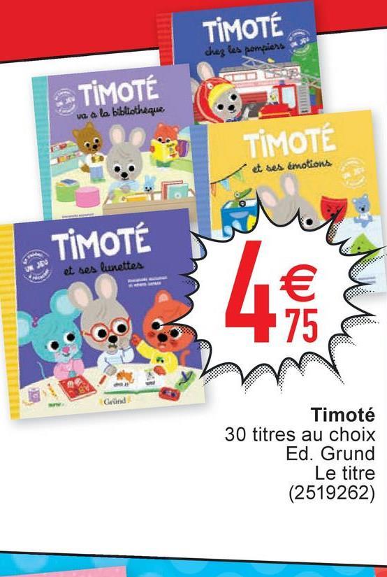 TIMOTE chez les pompiers TIMOTÉ va a la bibliotheque TIMOTÉ et ses émotions TIMOTE et ses lunettes Grund Timoté 30 titres au choix Ed. Grund Le titre (2519262)