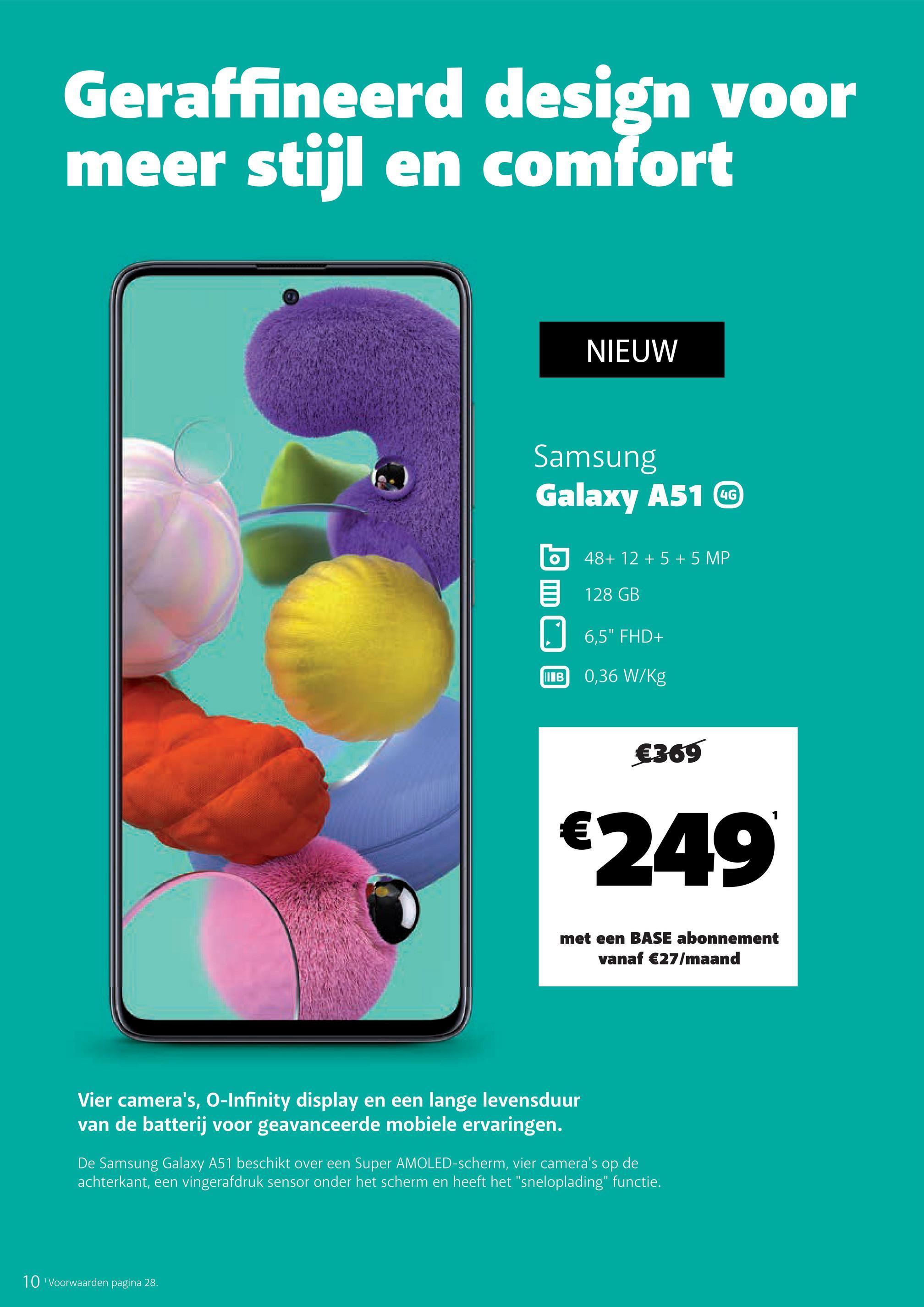 """Geraffineerd design voor meer stijl en comfort _NIEUW Samsung Galaxy A51 C b 48+ 12 + 5 + 5 MP 6 128 GB 96,5"""" FHD+ B 0,36 W/Kg €369 €249 met een BASE abonnement vanaf €27/maand Vier camera's, O-Infinity display en een lange levensduur van de batterij voor geavanceerde mobiele ervaringen. De Samsung Galaxy A51 beschikt over een Super AMOLED-scherm, vier camera's op de achterkant, een vingerafdruk sensor onder het scherm en heeft het """"sneloplading"""" functie. 10 Voorwaarden pagina 28."""