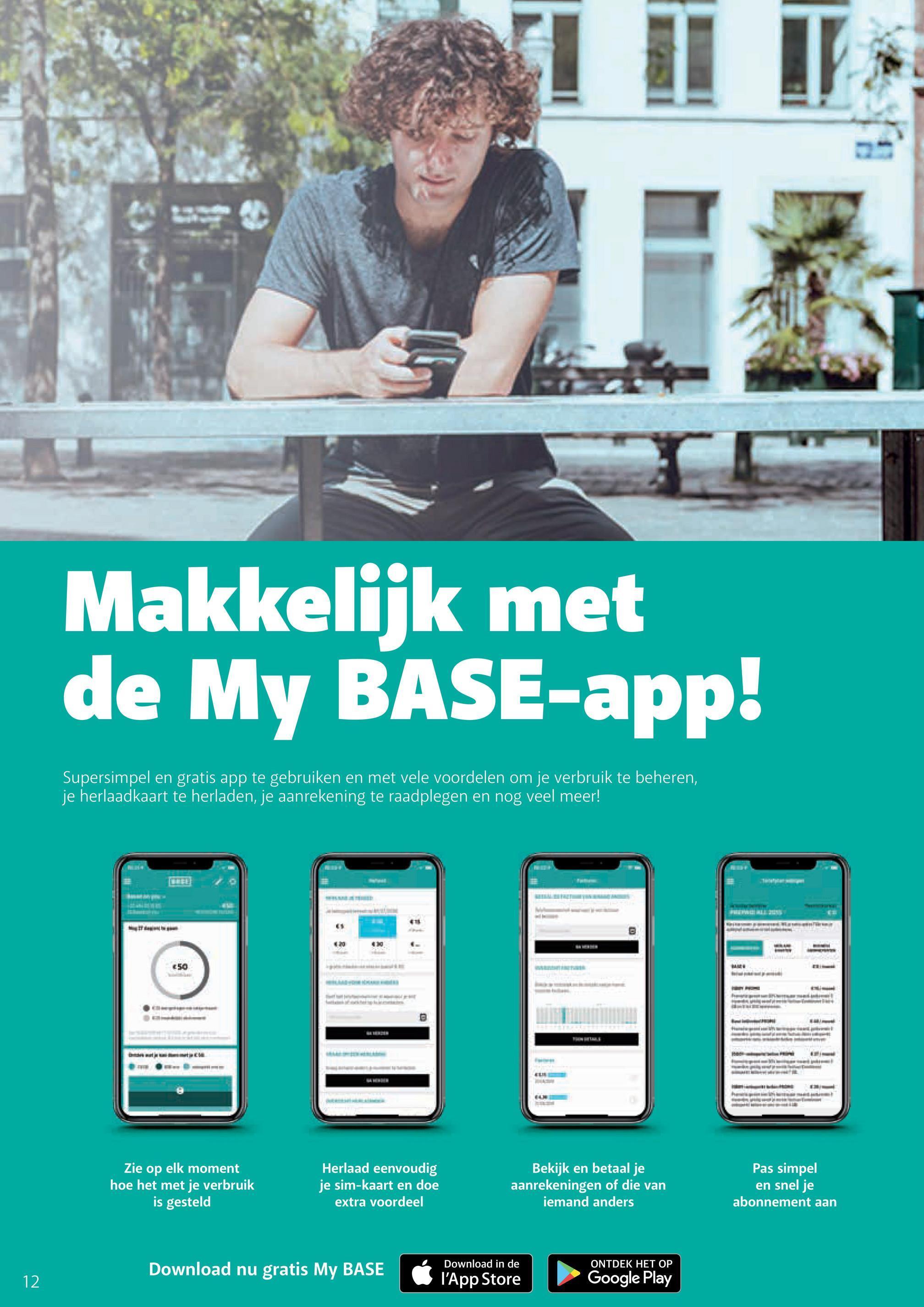 Makkelijk met de My BASE-app! Supersimpel en gratis app te gebruiken en met vele voordelen om je verbruik te beheren, je herlaadkaart te herladen, je aanrekening te raadplegen en nog veel meer! 50 Zie op elk moment hoe het met je verbruik is gesteld Herlaad eenvoudig je sim-kaart en doe extra voordeel Bekijk en betaal je aanrekeningen of die van iemand anders Pas simpel en snel je abonnement aan ONTDEK HET OP Download nu gratis My BASE 12 Download in de l'App Store Google Play