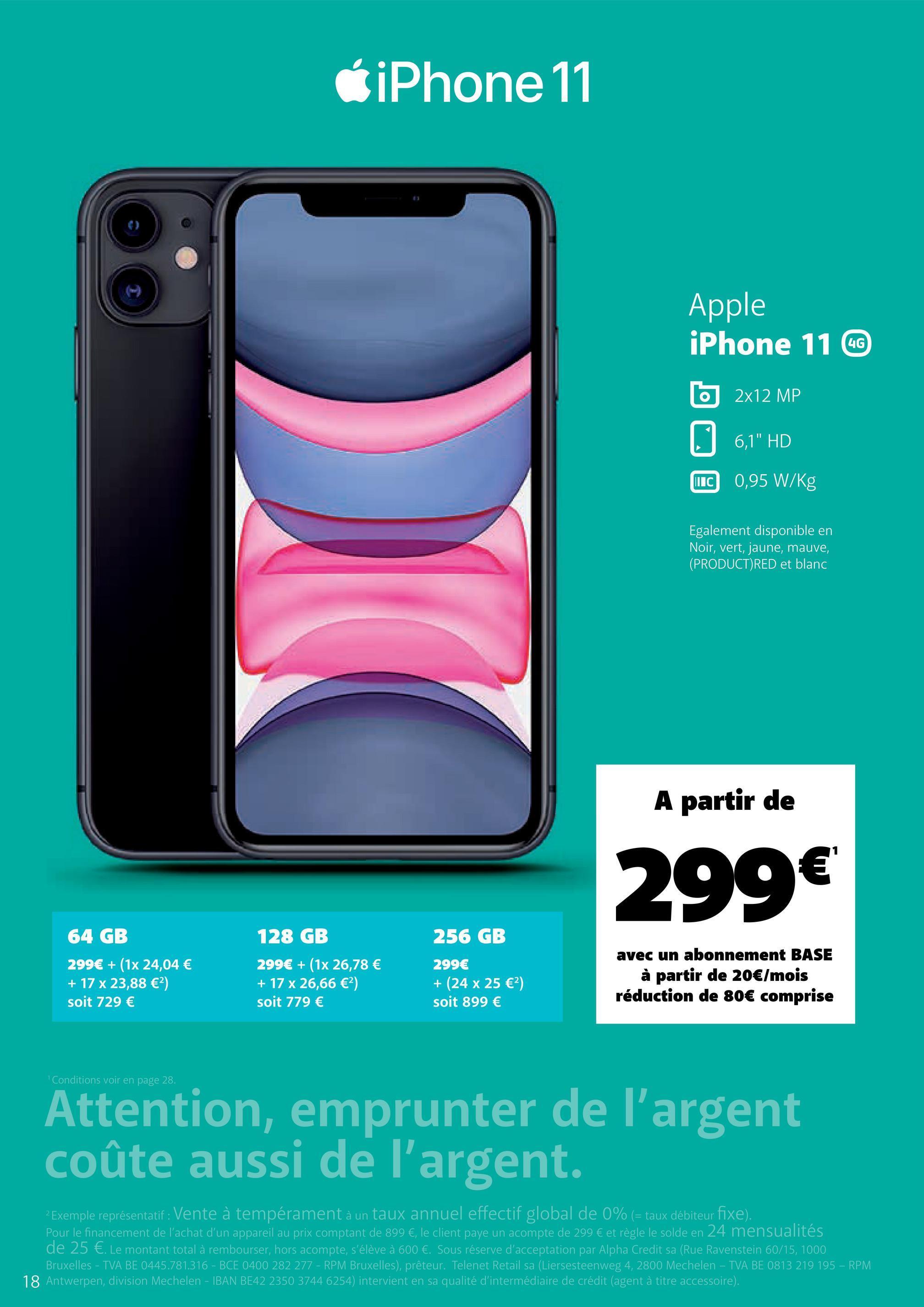 """6 iPhone 11 Apple iPhone 11 CC 6 2x12 MP 0 6,1"""" HD C 0,95 W/Kg IIC Egalement disponible en Noir, vert, jaune, mauve, (PRODUCT)RED et blanc A partir de 299€ 256 GB 64 GB 299€ + (1x 24,04 € + 17 x 23,88 €) soit 729 € 128 GB 299€ + (1x 26,78 € + 17 x 26,66 €) soit 779 € 299€ + (24 x 25 €) soit 899 € avec un abonnement BASE à partir de 20€/mois réduction de 80€ comprise 1 Conditions voir en page 28. Attention, emprunter de l'argent coûte aussi de l'argent. 2 Exemple représentatif : Vente à tempérament à un taux annuel effectif global de 0% (= taux débiteur fixe). Pour le financement de l'achat d'un appareil au prix comptant de 899 €, le client payé un acompte de 299 € et règle le solde en 24 mensualités de 25 €. Le montant total à rembourser, hors acompte, s'élève à 600 €. Sous réserve d'acceptation par Alpha Credit sa (Rue Ravenstein 60/15, 1000 Bruxelles - TVA BE 0445.781.316 - BCE 0400 282 277 - RPM Bruxelles), prêteur. Telenet Retail sa (Liersesteenweg 4, 2800 Mechelen - TVA BE 0813 219 195 - RPM! 18 Antwerpen, division Mechelen - IBAN BE42 2350 3744 6254) intervient en sa qualité d'intermédiaire de crédit (agent à titre accessoire)."""