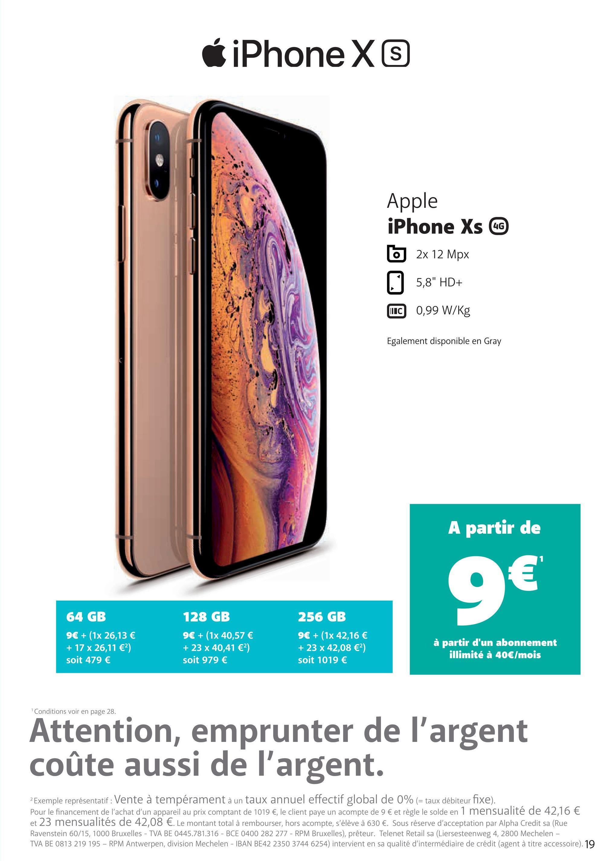 """iPhone X 4G Apple iPhone Xs CC 5 2x 12 Mpx 5,8"""" HD+ LC 0,99 W/Kg Egalement disponible en Gray A partir de 9€ 64 GB 9€ + (1x 26,13 € + 17 x 26,11 €) soit 479 € 128 GB 9€ + (1x 40,57 € + 23 x 40,41 €) soit 979 € 256 GB 9€ + (1x 42,16 € + 23 x 42,08 €) soit 1019 € à partir d'un abonnement illimité à 40€/mois Conditions voir en page 28. Attention, emprunter de l'argent coûte aussi de l'argent. 2 Exemple représentatif: Vente à tempérament à un taux annuel effectif global de 0% (= taux débiteur fixe). Pour le financement de l'achat d'un appareil au prix comptant de 1019 €, le client paye un acompte de 9 € et règle le solde en 1 mensualité de 42,16 € et 23 mensualités de 42,08 €. Le montant total à rembourser, hors acompte, s'élève à 630 €. Sous réserve d'acceptation par Alpha Credit sa (Rue Ravenstein 60/15, 1000 Bruxelles - TVA BE 0445.781.316 - BCE 0400 282 277. - RPM Bruxelles), prêteur. Telenet Retail sa (Liersesteenweg 4, 2800 Mechelen - TVA BE 0813 219 195 - RPM Antwerpen, division Mechelen - IBAN BE42 2350 3744 6254) intervient en sa qualité d'intermédiaire de crédit (agent à titre accessoire). 19"""