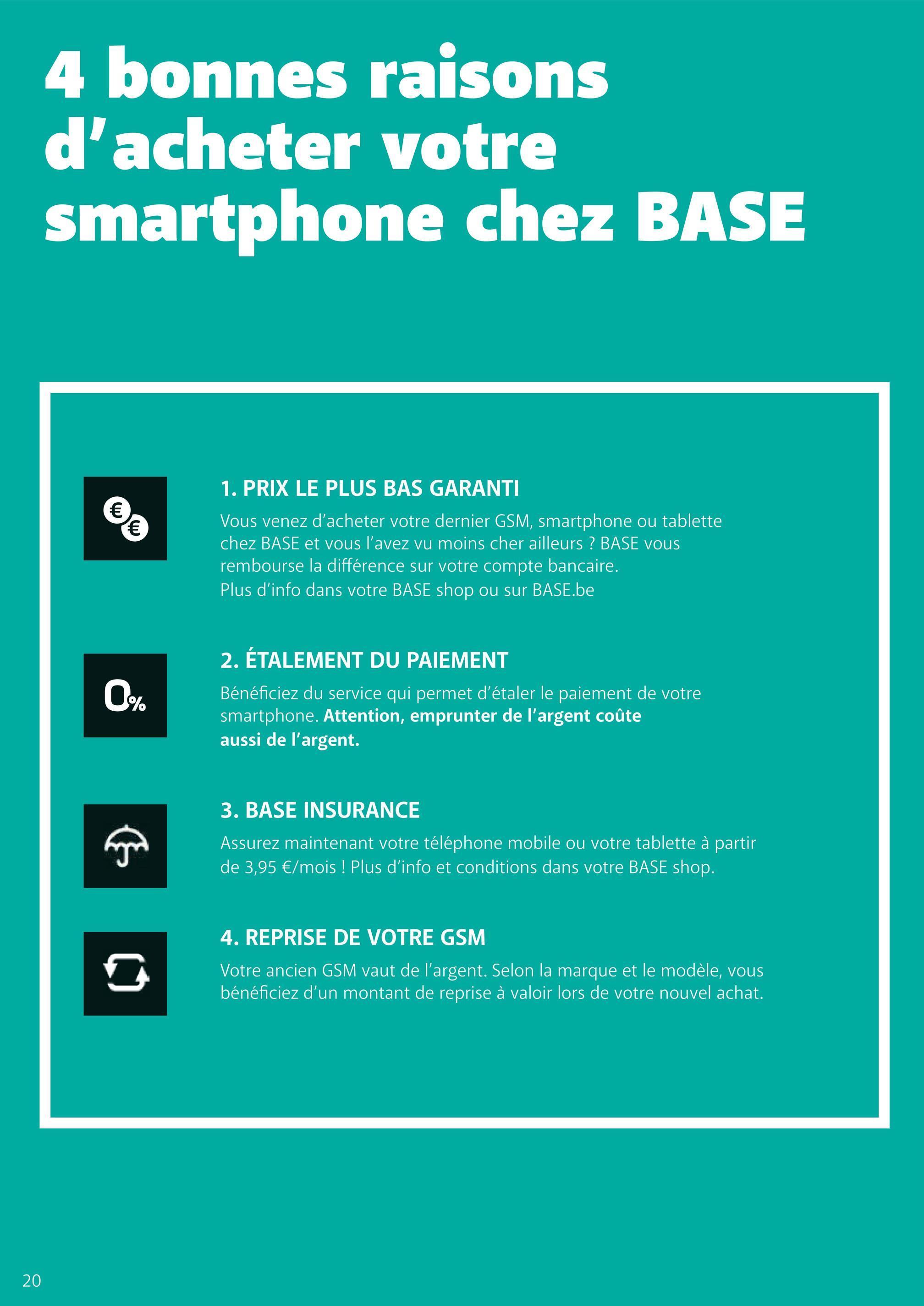 4 bonnes raisons d'acheter votre smartphone chez BASE 1. PRIX LE PLUS BAS GARANTI Vous venez d'acheter votre dernier GSM, smartphone ou tablette chez BASE et vous l'avez vu moins cher ailleurs ? BASE vous rembourse la différence sur votre compte bancaire. Plus d'info dans votre BASE shop ou sur BASE.be 2. ÉTALEMENT DU PAIEMENT Bénéficiez du service qui permet d'étaler le paiement de votre smartphone. Attention, emprunter de l'argent coûte aussi de l'argent. 3. BASE INSURANCE Assurez maintenant votre téléphone mobile ou votre tablette à partir de 3,95 €/mois ! Plus d'info et conditions dans votre BASE shop. 4. REPRISE DE VOTRE GSM Votre ancien GSM vaut de l'argent. Selon la marque et le modèle, vous bénéficiez d'un montant de reprise à valoir lors de votre nouvel achat. 20