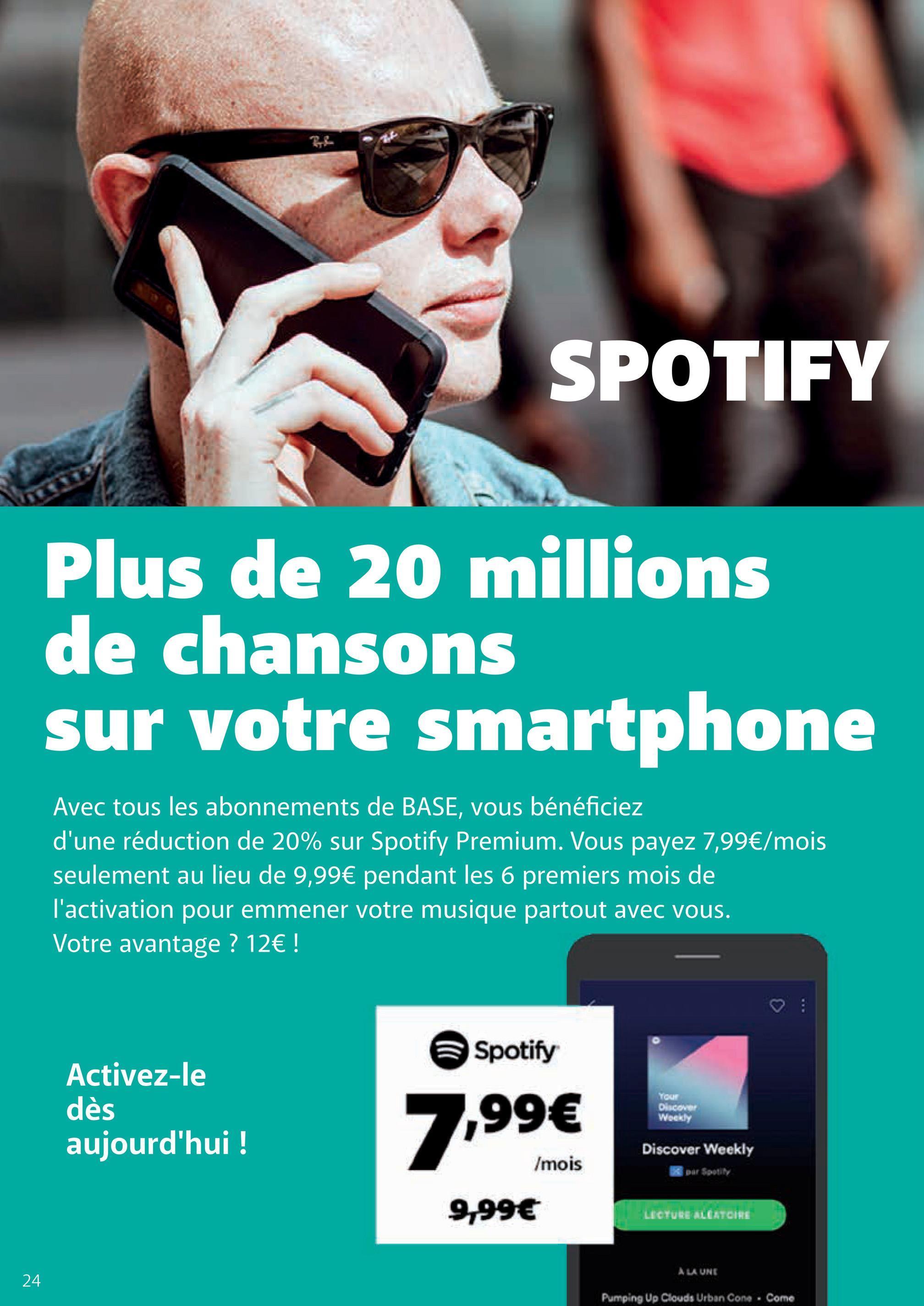 SPOTIFY Plus de 20 millions de chansons sur votre smartphone Avec tous les abonnements de BASE, vous bénéficiez d'une réduction de 20% sur Spotify Premium. Vous payez 7,99€/mois seulement au lieu de 9,99€ pendant les 6 premiers mois de l'activation pour emmener votre musique partout avec vous. Votre avantage ? 12€ ! Spotify Activez-le YOU dès 7,99€ Weekly aujourd'hui ! Discover Weekly /mois 9,99€ LECTURE LEATOIRE A LA UNE 24 Pumping Up Clouds Urban Cone. Come