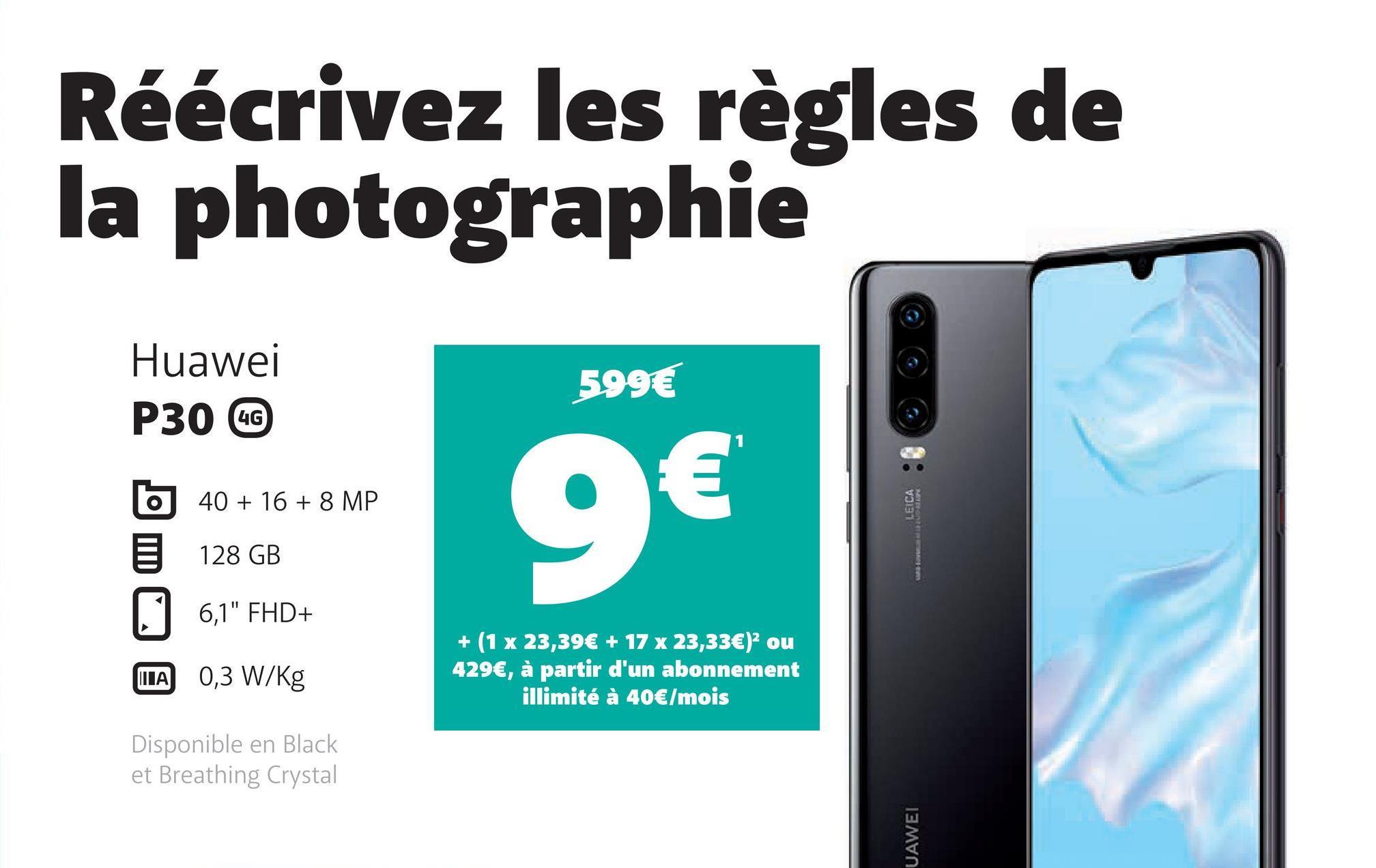 """Réécrivez les règles de la photographie Huawei P30 GG 599€ 40 + 16 + 8 MP 128 GB 6,1"""" FHD+ WA 0,3 W/kg + (1 x 23,39€ + 17 x 23,33€)? ou 429€, à partir d'un abonnement illimité à 40€/mois Disponible en Black et Breathing Crystal UAWEI"""