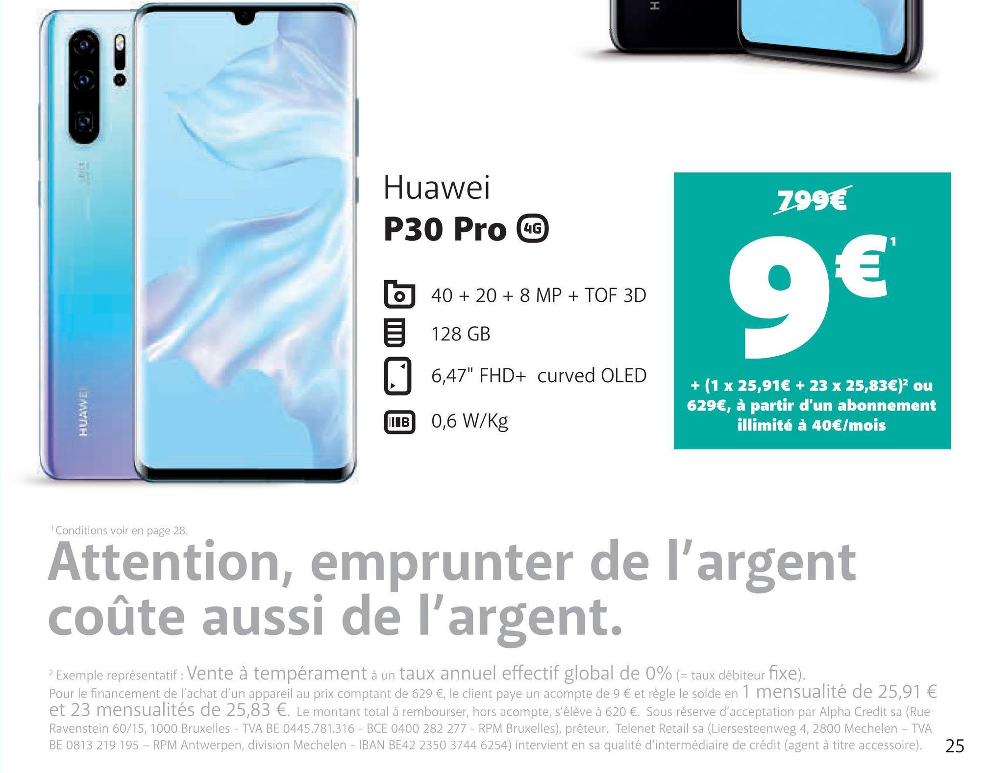 """H Huawei P30 Pro CC 299€ UG b 40 + 20 + 8 MP + TOF 3D 128 GB 6,47"""" FHD+ curved OLED 5 HUAWE + (1 x 25,91€ + 23 x 25,83€) ou 629€, à partir d'un abonnement illimité à 40€/mois LIB 0,6 W/kg Conditions voir en page 28. Attention, emprunter de l'argent coûte aussi de l'argent. 2 Exemple représentatif : Vente à tempérament à un taux annuel effectif global de 0% (= taux débiteur fixe). Pour le financement de l'achat d'un appareil au prix comptant de 629 €, le client payé un acompte de 9 € et règle le solde en 1 mensualité de 25,91 € et 23 mensualités de 25,83 €. Le montant total à rembourser, hors acompte, s'élève à 620 €. Sous réserve d'acceptation par Alpha Credit sa (Rue Ravenstein 60/15, 1000 Bruxelles - TVA BE 0445.781.316 - BCE 0400 282 277 - RPM Bruxelles), prêteur. Telenet Retail sa (Liersesteenweg 4, 2800 Mechelen - TVA BE 0813 219 195 - RPM Antwerpen, division Mechelen - IBAN BE42 2350 3744 6254) intervient en sa qualité d'intermédiaire de crédit (agent à titre accessoire). 25"""