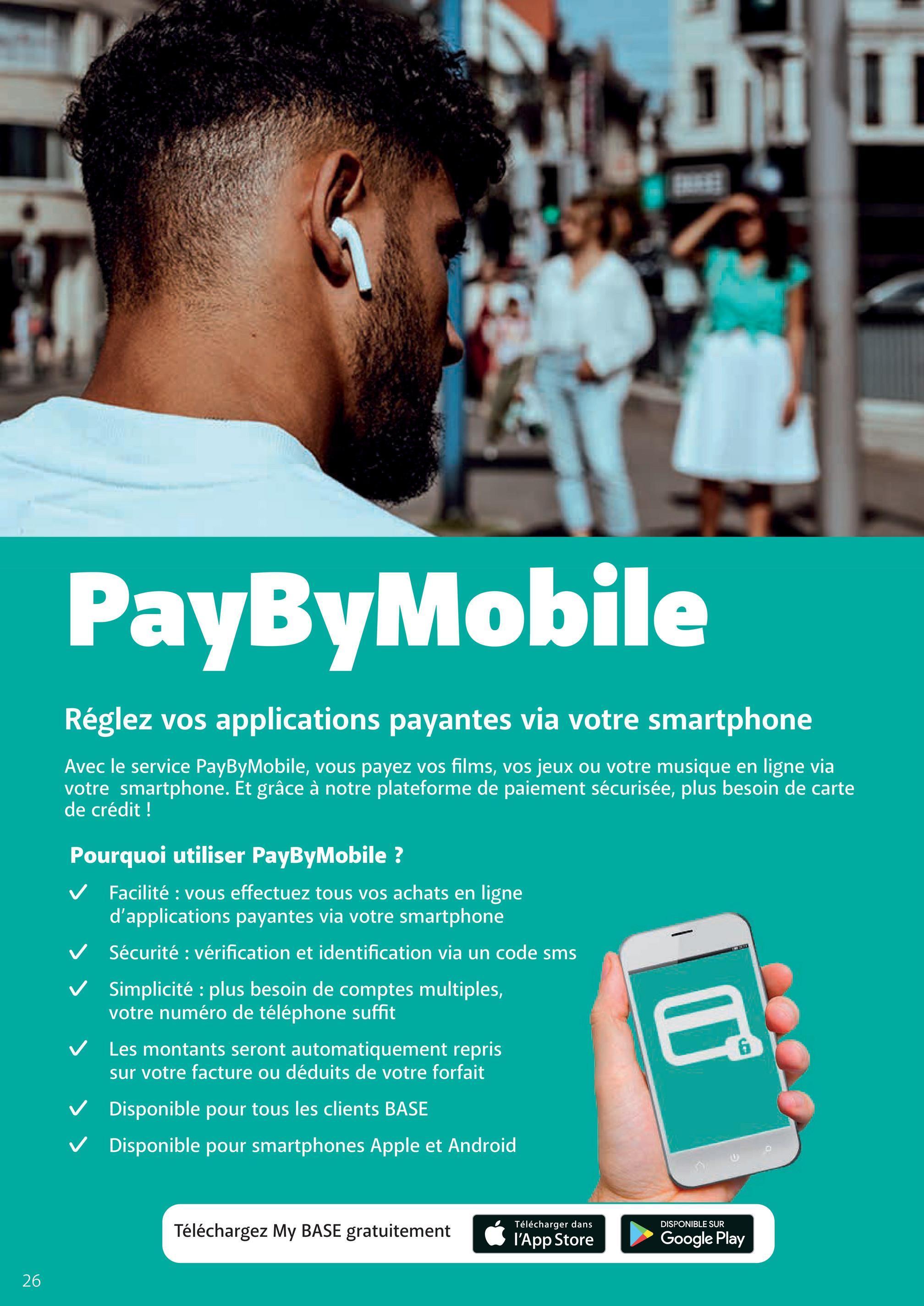 PayByMobile Réglez vos applications payantes via votre smartphone Avec le service PayByMobile, vous payez vos films, vos jeux ou votre musique en ligne via votre smartphone. Et grâce à notre plateforme de paiement sécurisée, plus besoin de carte de crédit ! Pourquoi utiliser PayByMobile ? ✓ Facilité : vous effectuez tous vos achats en ligne d'applications payantes via votre smartphone Sécurité : vérification et identification via un code sms Simplicité : plus besoin de comptes multiples, votre numéro de téléphone suffit Les montants seront automatiquement repris sur votre facture ou déduits de votre forfait ✓ Disponible pour tous les clients BASE Disponible pour smartphones Apple et Android DISPONIBLE SUR Téléchargez My BASE gratuitement Télécharger dans l'App Store Google Play