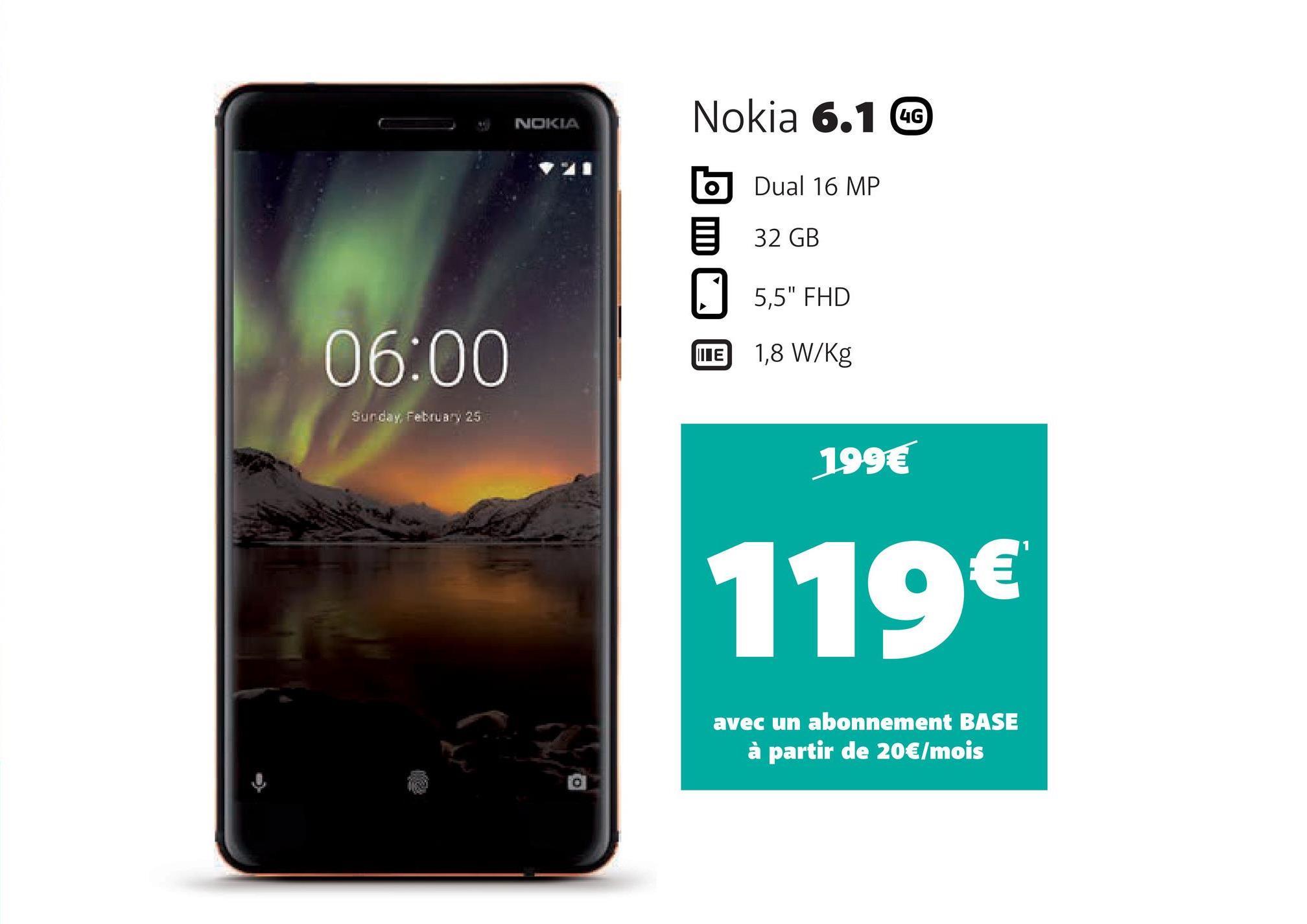 """NOKIA Nokia 6.1 b Dual 16 MP 5 32 GB 5,5"""" FHD MEE 1,8 W/Kg 06:00 Surday, February 25 199€ 119€ avec un abonnement BASE à partir de 20€/mois"""
