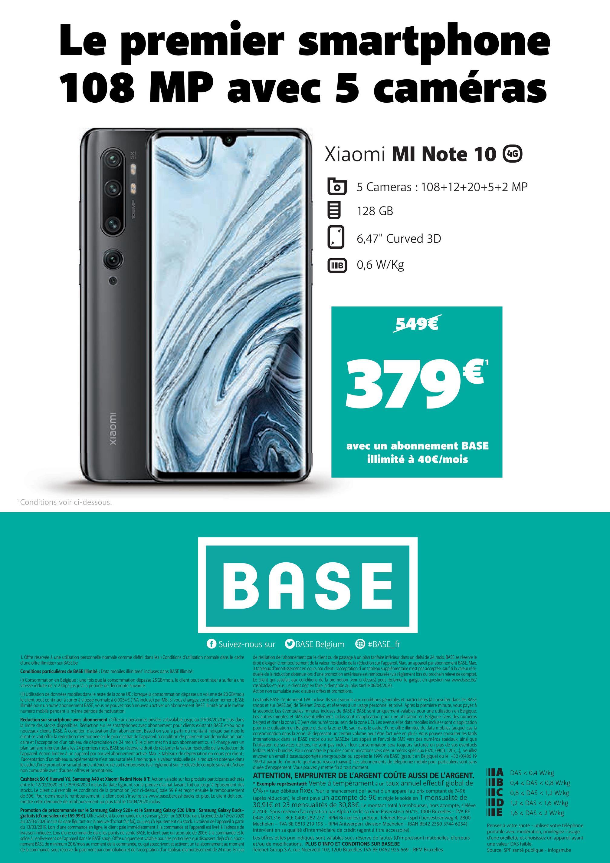 """Le premier smartphone 108 MP avec 5 caméras SX MOBMP 32 Xiaomi Mi Note 10 CC 6 5 Cameras : 108+12+20+5+2 MP 128 GB 6,47"""" Curved 3D 0,6 W/Kg 549€ 379€ xiaomi avec un abonnement BASE illimité à 40€/mois Conditions voir ci-dessous. BASE f Suivez-nous sur BASE Belgium #BASE_fr 1. Offre réservée à une utilisation personnelle normale comme défini dans les Conditions d'utilisation normale dans le cadre d'une offre illimitée sur BASE.be Conditions particulières de BASE Illimité : Data mobiles illimitées incluses dans BASE Illimité: (0) Consommation en Belgique : une fois que la consommation dépasse 25 GB/mois, le client peut continuer à surfer à une vitesse réduite de 512 kbps jusqu'à la période de décompte suivante. (II) Utilisation de données mobiles dans le reste de la zone UE : lorsque la consommation dépasse un volume de 20 GB/mois le client peut continuer à surfer à vitesse normale à 0,0054 € (TVA incluse) par MB. Si vous changez votre abonnement BASE Illimité pour un autre abonnement BASE, vous ne pouvez pas à nouveau activer un abonnement BASE Illimité pour le même numéro mobile pendant la même période de facturation. Réduction sur smartphone avec abonnement: Offre aux personnes privées valavalable jusqu'au 29/03/2020 inclus dans la limite des stocks disponibles. Réduction sur les smartphones avec abonnement pour clients existants BASE et/ou pour nouveaux clients BASE. A condition d'activation d'un abonnement Based on you à partir du montant indiqué par mois le client se voit offrir la réduction mentionnée sur le prix d'achat de l'appareil, à condition de paiement par domiciliation ban- caire et l'acceptation d'un tableau de depreciation de 24 mois. Si le client met fin à son abonnement ou s'il change vers un plan tarifaire inférieur dans les 24 premiers mois, BASE se réserve le droit de réclamer la valeur résiduelle de la réduction de l'appareil. Action limitée à un appareil par nouvel abonnement activé. Max. 3 tableaux de dépréciation en cours par client; l'accept"""