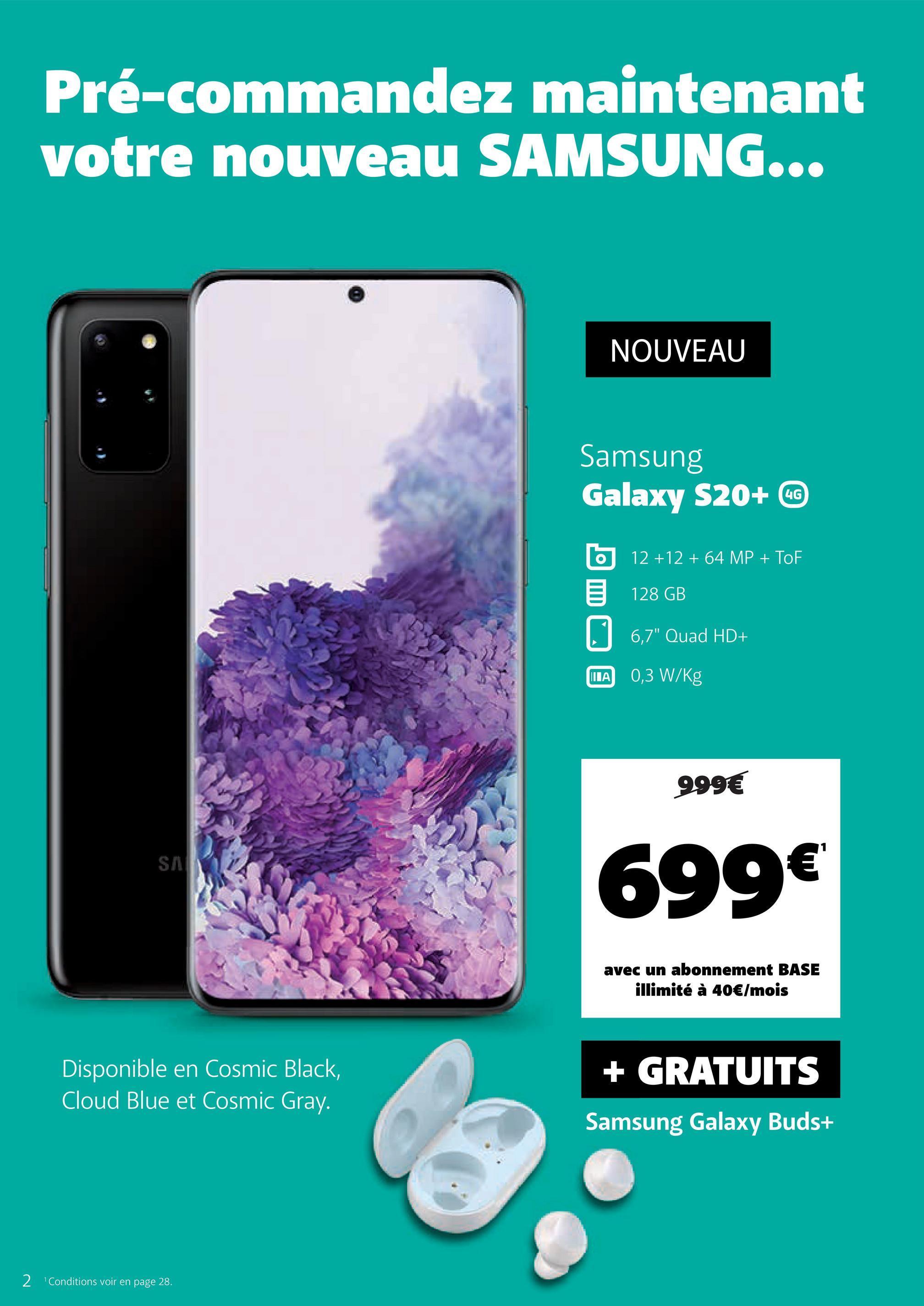 """Pré-commandez maintenant votre nouveau SAMSUNG... NOUVEAU Samsung Galaxy S20+ CC 12 +12 + 64 MP + TOF 128 GB 5 6,7"""" Quad HD+ WA 0,3 W/Kg MITA 999€ SM 699€ avec un abonnement BASE illimité à 40€/mois Disponible en Cosmic Black, Cloud Blue et Cosmic Gray. + GRATUITS Samsung Galaxy Buds+ 2 'Conditions voir en page 28."""