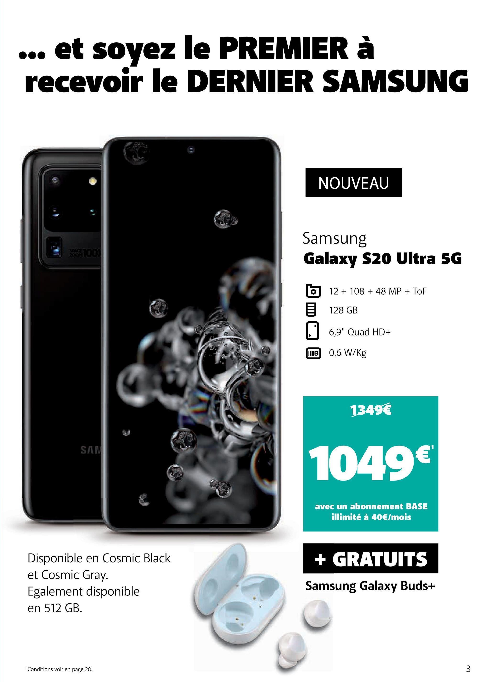 """... et soyez le PREMIER à recevoir le DERNIER SAMSUNG NOUVEAU Samsung Galaxy S20 Ultra 5G b 5 12 + 108 + 48 MP + Tof 128 GB 6,9"""" Quad HD+ B 0,6 W/Kg 1349€ SAM 1049€ avec un abonnement BASE illimité à 40€/mois Disponible en Cosmic Black et Cosmic Gray. Egalement disponible en 512 GB. + GRATUITS Samsung Galaxy Buds+ Conditions voir en page 28."""