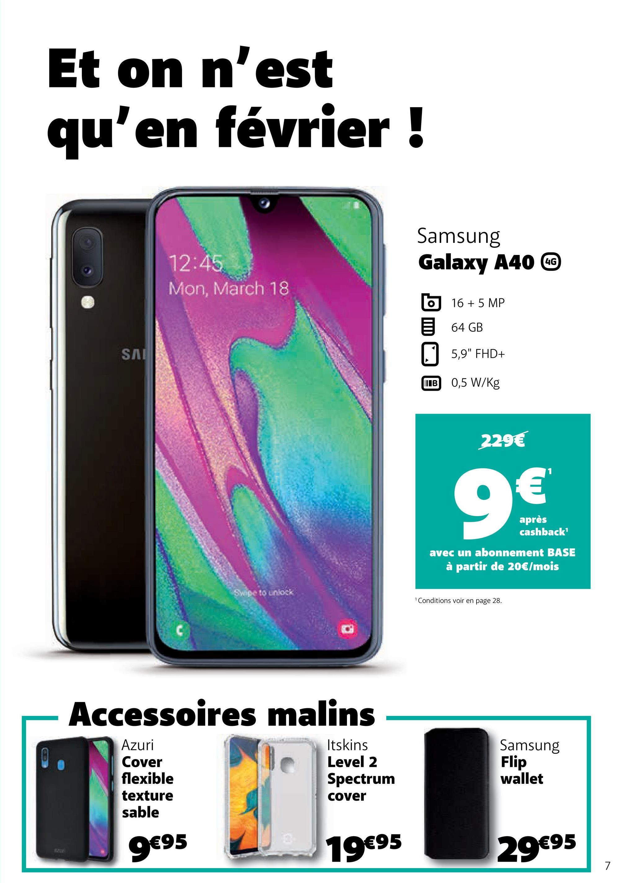 """Et on n'est qu'en février ! Samsung Galaxy A40 W 12:45 Mon, March 18 6 16 + 5 MP 64 GB 5,9"""" FHD+ IB 0,5 W/kg SAI 229€ après cashback' avec un abonnement BASE à partir de 20€/mois Conditions voir en page 28. Accessoires malins Azuri Cover flexible texture sable Itskins Level 2 Spectrum cover Samsung Flip wallet 9€95 19€95 29€95"""