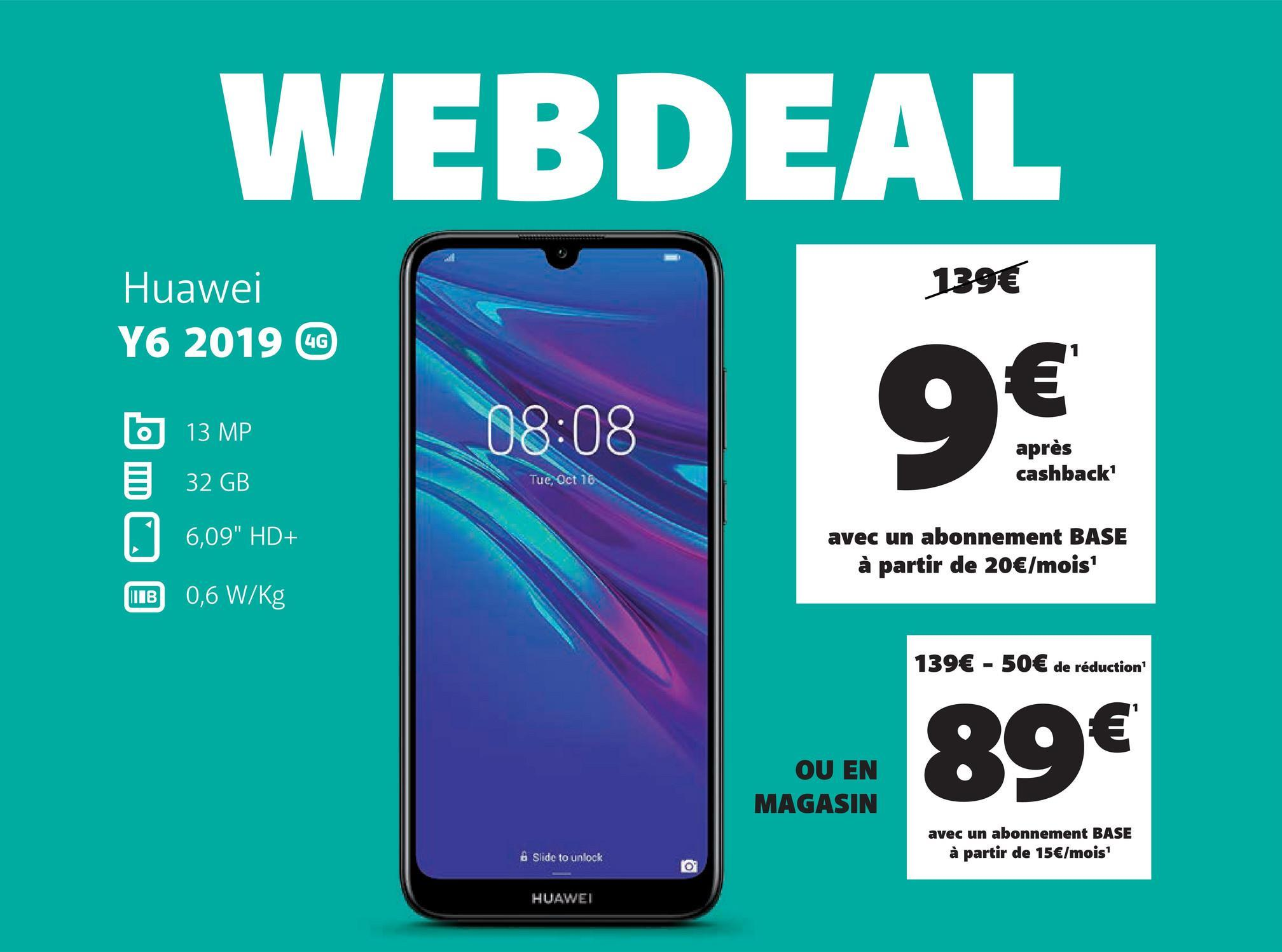 """WEBDEAL 139€ Huawei Y6 2019 CC b 13 MP 32 GB 08:08 après cashback' Tue, Oct 6,09"""" HD+ avec un abonnement BASE à partir de 20€/mois' HB 0,6 W/kg 139€ - 50€ de réduction OU EN MAGASIN avec un abonnement BASE à partir de 15€/mois! & Slide to unlock HUAWEI"""